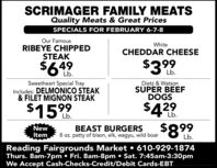 SCRIMAGER FAMILY MEATSQuality Meats & Great PricesSPECIALS FOR FEBRUARY 6-7-8Our FamousRIBEYE CHIPPEDSTEAKWhiteCHEDDAR CHEESE$399$649Lb.Lb.Sweetheart Special TrayIncludes: DELMONICO STEAK& FILET MIGNON STEAKDietz & WatsonSUPER BEEFDOGS$43.$15%|29Lb.Lb.$899BEAST BURGERS8 oz. patty of bison, elk, wagyu, wild boarNewItemLb.Reading Fairgrounds Market  610-929-1874Thurs. 8am-7pm  Fri. 8am-8pm  Sat. 7:45am-3:30pmWe Accept Cash-Checks-Credit/Debit Cards-EBT SCRIMAGER FAMILY MEATS Quality Meats & Great Prices SPECIALS FOR FEBRUARY 6-7-8 Our Famous RIBEYE CHIPPED STEAK White CHEDDAR CHEESE $399 $649 Lb. Lb. Sweetheart Special Tray Includes: DELMONICO STEAK & FILET MIGNON STEAK Dietz & Watson SUPER BEEF DOGS $43. $15% |29 Lb. Lb. $899 BEAST BURGERS 8 oz. patty of bison, elk, wagyu, wild boar New Item Lb. Reading Fairgrounds Market  610-929-1874 Thurs. 8am-7pm  Fri. 8am-8pm  Sat. 7:45am-3:30pm We Accept Cash-Checks-Credit/Debit Cards-EBT
