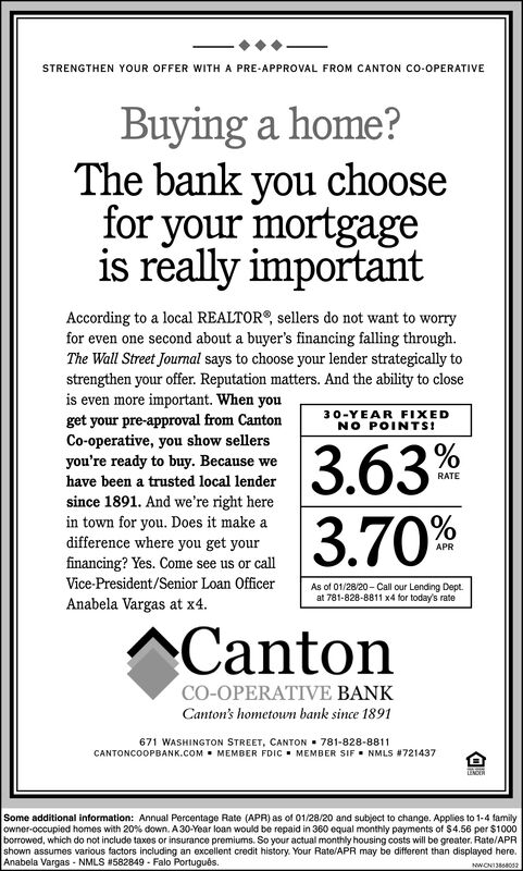 STRENGTHEN YOUR OFFER WITH A PRE-APPROVAL FROM CANTON CO-OPERATIVEBuying a home?The bank you choosefor your mortgageis really importantAccording to a local REALTOR®, sellers do not want to worryfor even one second about a buyer's financing falling through.The Wall Street Journal says to choose your lender strategically tostrengthen your offer. Reputation matters. And the ability to closeis even more important. When youget your pre-approval from CantonCo-operative, you show sellersyou're ready to buy. Because wehave been a trusted local lender30-YEAR FIXEDNO POINTS!3.63%3.70%RATEsince 1891. And we're right herein town for you. Does it make adifference where you get yourAPRfinancing? Yes. Come see us or callVice-President/Senior Loan OfficerAs of 01/28/20 - Call our Lending Dept.at 781-828-8811 x4 for today's rateAnabela Vargas at x4.CantonCO-OPERATIVE BANKCanton's hometown bank since 1891671 WASHINGTON STREET, CANTON  781-828-8811CANTONCOOPBANK.COM  MEMBER FDIC- MEMBER SIF. NMLS #721437Some additional information: Annual Percentage Rate (APR) as of 01/28/20 and subject to change. Applies to 1-4 familyowner-occupied homes with 20% down. A 30-Year loan would be repaid in 360 equal monthly payments of $4.56 per $1000borrowed, which do not include taxes or insurance premiums. So your actual monthly housing costs will be greater. Rate/APRshown assumes various factors including an excellent credit history. Your Rate/APR may be different than displayed here.Anabela Vargas - NMLS #582849 - Falo Portugus.NWONIO12 STRENGTHEN YOUR OFFER WITH A PRE-APPROVAL FROM CANTON CO-OPERATIVE Buying a home? The bank you choose for your mortgage is really important According to a local REALTOR®, sellers do not want to worry for even one second about a buyer's financing falling through. The Wall Street Journal says to choose your lender strategically to strengthen your offer. Reputation matters. And the ability to close is even more important. When you get your pre-approval from Canton Co-operative, you show sellers you're ready to buy. Because we have been a trusted local lender 30-YEAR FIXED NO POINTS! 3.63% 3.70% RATE since 1891. And we're right here in town for you. Does it make a difference where you get your APR financing? Yes. Come see us or call Vice-President/Senior Loan Officer As of 01/28/20 - Call our Lending Dept. at 781-828-8811 x4 for today's rate Anabela Vargas at x4. Canton CO-OPERATIVE BANK Canton's hometown bank since 1891 671 WASHINGTON STREET, CANTON  781-828-8811 CANTONCOOPBANK.COM  MEMBER FDIC- MEMBER SIF. NMLS #721437 Some additional information: Annual Percentage Rate (APR) as of 01/28/20 and subject to change. Applies to 1-4 family owner-occupied homes with 20% down. A 30-Year loan would be repaid in 360 equal monthly payments of $4.56 per $1000 borrowed, which do not include taxes or insurance premiums. So your actual monthly housing costs will be greater. Rate/APR shown assumes various factors including an excellent credit history. Your Rate/APR may be different than displayed here. Anabela Vargas - NMLS #582849 - Falo Portugus. NWONIO12