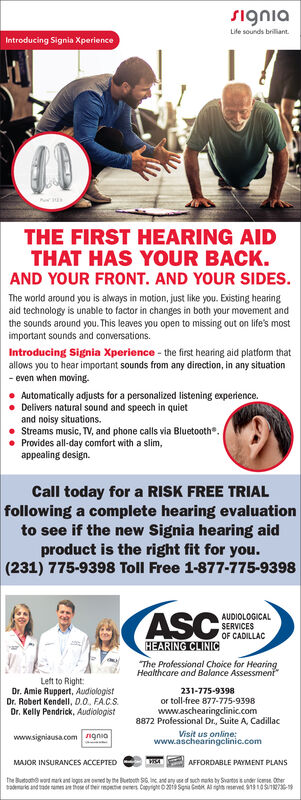 signiaLife sounds brilliant.Introducing Signia XperienceTHE FIRST HEARING AIDTHAT HAS YOUR BACK.AND YOUR FRONT. AND YOUR SIDES.The world around you is always in motion, just like you. Existing hearingaid technology is unable to factor in changes in both your movement andthe sounds around you. This leaves you open to missing out on life's mostimportant sounds and conversations.Introducing Signia Xperience - the first hearing aid platform thatallows you to hear important sounds from any direction, in any situation- even when moving.Automatically adjusts for a personalized listening experience.Delivers natural sound and speech in quietand noisy situations.Streams music, TV, and phone calls via Bluetooth. Provides all-day comfort with a slim,appealing design.Call today for a RISK FREE TRIALfollowing a complete hearing evaluationto see if the new Signia hearing aidproduct is the right fit for you.(231) 775-9398 Toll Free 1-877-775-9398ASCEROLACAUDIOLOGICALSERVICESOF CADILLACHEARING CLINICThe Professional Choice for HearingHealthcare and Balance AssessmentLeft to Right:Dr. Amie Ruppert, AudiologistDr. Robert Kendell, D.O. FA.C.S.231-775-9398or toll-free 877-775-9398www.aschearingclinic.com8872 Professional Dr., Suite A, CadillacDr. Kelly Pendrick, AudiologistVisit us online:www.aschearingclinic.comwww.signiausa.com ngniaAFFORDABLE PAYMENT PLANSMAJOR INSURANCES ACCEPTEDthe Butooho ward mark ant logos an oned by the Burtoth SG. nc and any f such mata by Svartos sunder icemse Chertamrie and ade ramen ae thoe of their mont pees Catyight 0219 Senia Ge Al sgs met 9110SR76-1 signia Life sounds brilliant. Introducing Signia Xperience THE FIRST HEARING AID THAT HAS YOUR BACK. AND YOUR FRONT. AND YOUR SIDES. The world around you is always in motion, just like you. Existing hearing aid technology is unable to factor in changes in both your movement and the sounds around you. This leaves you open to missing out on life's most important sounds and conversations. Introducing Signia Xpe