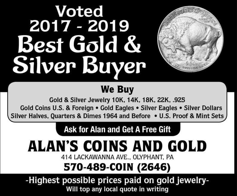Voted2017 - 2019PLROSBest Gold &Silver BuyerIN GODWE TRUST$5002.We BuyGold & Silver Jewelry 10K, 14K, 18K, 22K, .925Gold Coins U.S. & Foreign  Gold Eagles  Silver Eagles  Silver DollarsSilver Halves, Quarters & Dimes 1964 and Before  U.S. Proof & Mint SetsAsk for Alan and Get A Free GiftALAN'S COINS AND GOLD414 LACKAWANNA AVE., OLYPHANT, PA570-489-COIN (2646)-Highest possible prices paid on gold jewelry-Will top any local quote in writing Voted 2017 - 2019 PLROS Best Gold & Silver Buyer IN GOD WE TRUST $50 02. We Buy Gold & Silver Jewelry 10K, 14K, 18K, 22K, .925 Gold Coins U.S. & Foreign  Gold Eagles  Silver Eagles  Silver Dollars Silver Halves, Quarters & Dimes 1964 and Before  U.S. Proof & Mint Sets Ask for Alan and Get A Free Gift ALAN'S COINS AND GOLD 414 LACKAWANNA AVE., OLYPHANT, PA 570-489-COIN (2646) -Highest possible prices paid on gold jewelry- Will top any local quote in writing
