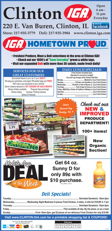 """OpenClinton (GAIGA6 am -11 pmEveryday220 E. Van Buren, Clinton, IL facebookLke us onStore: 217-935-3779 Deli: 217-935-3984 www.clinton.iga.comIGA HOMETOWN PROUD Freshest Produce, Meat & Deli selections in the area at Clinton IGA! Check out our 1000's of """"Save Everyday"""" green & white tags. Visit our expanded Deli with more than 36 salads, made fresh daily!DAILY LUNCH SPECIALS!SERVICES FOR OURFried Chicken Avalable DailySpecials for everyone's budgetYou won't go hungry at the Clinton IGA DeGREAT CUSTOMERSConvenient Hours: 6 am to 11 p.m. DAILYWe bag your grocefies. and paper OR plasic bags are FREE!Well cary your groceries to your vehidelSenior oltizens discount is 1ST TUESDAY OF EACH MONTHIMoney Orders avalable Propane Gas exchangelinois Lottery Huning/ Fishing licensesStraw & FirewcodMondayTuesdayWednesdayThursdayFriday. B80 Riba. Choice of Catfish er Walleye or 2 pe Fried ChickenSaturday.SundeyMeatioaf or 2 pe Fred ChickenChicken and Noodes or 2 pe Fried ChickenGoulash or Ham & Beans or 2 pc Fried Chicken- Po Chops & Gravy or 2 pc Fried Chicken2 pc Fried Chicken2 pc Fried ChickenCheck out ourNEW &IMPROVED69Durount DaySeniorProduceEnaday. FadPRODUCEDEPARTMENT!5.99100+ items!Saik ProduceORGANICNewOrganicSection!Mobile AppGet 64 oz.DEALSunny D foronly 89¢ with$10 purchase.tof the WeekDeli Specials!TuesdayWednesday.ThursdayFriday.Schnitzel Sandwich, 10am-2pmWednesday Night Madness! 8 pleces Fried Chicken, 2 sides, 4 rolls for $10.991 4 -7 pmSchnitzel Sandwich, 10am-2pmFish available all day. By the piece, or as a mealFrom 10am-2pm, get 20 pieces of our delicious Fried Chicken for only $19.99!Sunday.Visit www.CLINTON.IGA.com for a printable shopping list & COUPONS!FebruaryVISA Open Clinton (GA IGA 6 am - 11 pm Everyday 220 E. Van Buren, Clinton, IL facebook Lke us on Store: 217-935-3779 Deli: 217-935-3984 www.clinton.iga.com IGA HOMETOWN PROUD  Freshest Produce, Meat & Deli selections in the area at Clinton IGA!  Check out our 1000's of """"Save Everyday"""" green & white tag"""
