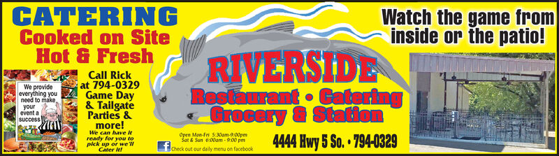 CATERINGCooked on SiteHot & FreshWatch the game frominside or the patio!RIVERSIDERestaurant CateringGrocery & StationCall Rickat 794-0329Game Day& TailgateParties &We provideeverything youneed to make,yourevent asuccessmore!We can have itready for you topick up or we lCater IttOpen Mon-Fri 5:30am-9:00pmSat & Sun 6:00am -9:00 pm4444 Hwy 5 So. 794-0329Check out our daily menu on facebook CATERING Cooked on Site Hot & Fresh Watch the game from inside or the patio! RIVERSIDE Restaurant Catering Grocery & Station Call Rick at 794-0329 Game Day & Tailgate Parties & We provide everything you need to make, your event a success more! We can have it ready for you to pick up or we l Cater Itt Open Mon-Fri 5:30am-9:00pm Sat & Sun 6:00am -9:00 pm 4444 Hwy 5 So. 794-0329 Check out our daily menu on facebook