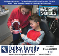 GENERAL DENTISTRY I CROWNS I BRIDGES I TOOTH COLORED FILLINGSRooT CANAL THERAPY I VENEERS I IMPLANT RESTORATIONSMORE THAN JUSTBEAUTIFULSMILES3316 AR-5fulks familyBryant, AR 72019wwwwDENTISTRYwww.fulksfamilydentistry.com I 501-84-SMILE GENERAL DENTISTRY I CROWNS I BRIDGES I TOOTH COLORED FILLINGS RooT CANAL THERAPY I VENEERS I IMPLANT RESTORATIONS MORE THAN JUST BEAUTIFUL SMILES 3316 AR-5 fulks family Bryant, AR 72019 wwww DENTISTRY www.fulksfamilydentistry.com I 501-84-SMILE