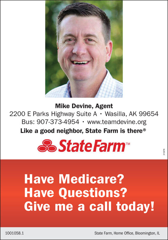 Mike Devine, Agent2200 E Parks Highway Suite A · Wasilla, AK 99654Bus: 907-373-4954 · www.teamdevine.orgLike a good neighbor, State Farm is there®State FarmHave Medicare?Have Questions?Give me a call today!1001058.1State Farm, Home Office, Bloomington, IL Mike Devine, Agent 2200 E Parks Highway Suite A · Wasilla, AK 99654 Bus: 907-373-4954 · www.teamdevine.org Like a good neighbor, State Farm is there® State Farm Have Medicare? Have Questions? Give me a call today! 1001058.1 State Farm, Home Office, Bloomington, IL