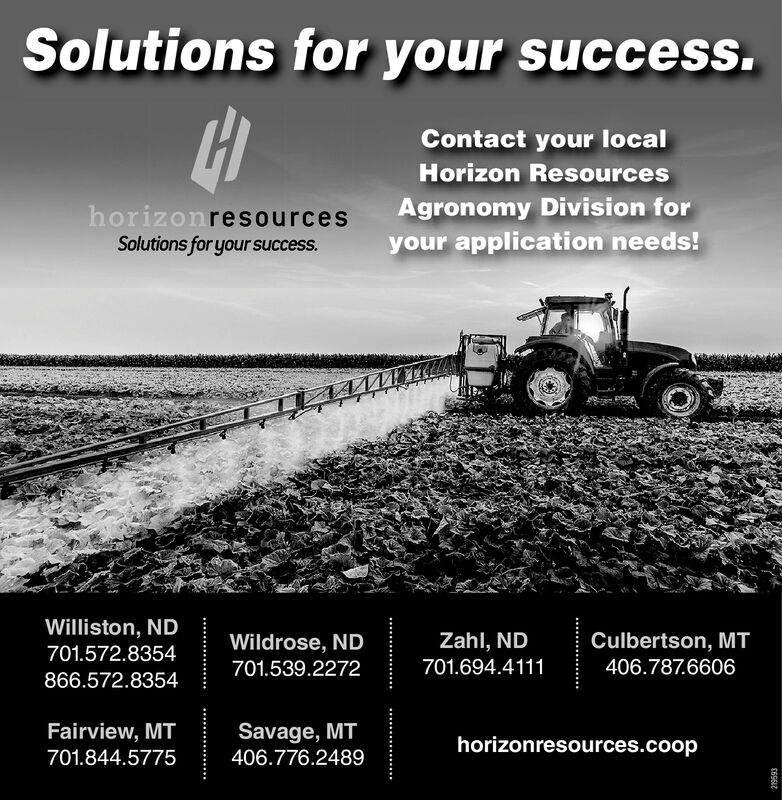Solutions for your success.Contact your localHorizon ResourcesAgronomy Division foryour application needs!horizonresourcesSolutions for your success.Williston, ND701.572.8354Culbertson, MT406.787.6606Zahl, NDWildrose, ND701.694.4111701.539.2272866.572.8354Fairview, MTSavage, MThorizonresources.coop701.844.5775406.776.2489219593 Solutions for your success. Contact your local Horizon Resources Agronomy Division for your application needs! horizonresources Solutions for your success. Williston, ND 701.572.8354 Culbertson, MT 406.787.6606 Zahl, ND Wildrose, ND 701.694.4111 701.539.2272 866.572.8354 Fairview, MT Savage, MT horizonresources.coop 701.844.5775 406.776.2489 219593