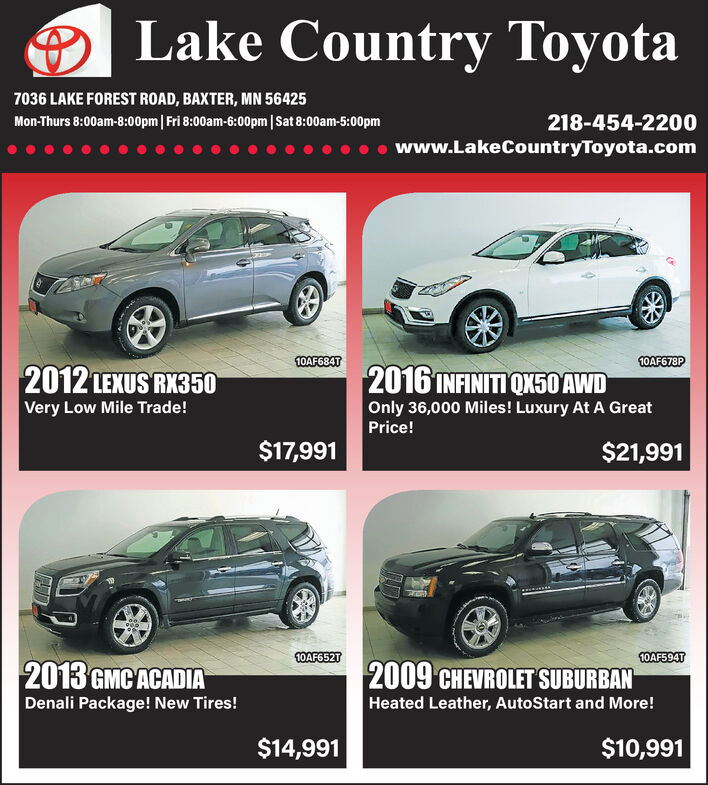 Lake Country Toyota7036 LAKE FOREST ROAD, BAXTER, MN 56425218-454-2200Mon-Thurs 8:00am-8:00pm| Fri 8:00am-6:00pm|Sat 8:00am-5:00pmwww.LakeCountryToyota.com10AF684T10AF678P2016 INFINITI QX50 AWD2012 LEXUS RX350Very Low Mile Trade!Only 36,000 Miles! Luxury At A GreatPrice!$17,991$21,99110AF652T10AF594T2013 GMC ACADIADenali Package! New Tires!2009 CHEVROLET SUBURBANHeated Leather, AutoStart and More!$10,991$14,991 Lake Country Toyota 7036 LAKE FOREST ROAD, BAXTER, MN 56425 218-454-2200 Mon-Thurs 8:00am-8:00pm| Fri 8:00am-6:00pm|Sat 8:00am-5:00pm www.LakeCountryToyota.com 10AF684T 10AF678P 2016 INFINITI QX50 AWD 2012 LEXUS RX350 Very Low Mile Trade! Only 36,000 Miles! Luxury At A Great Price! $17,991 $21,991 10AF652T 10AF594T 2013 GMC ACADIA Denali Package! New Tires! 2009 CHEVROLET SUBURBAN Heated Leather, AutoStart and More! $10,991 $14,991