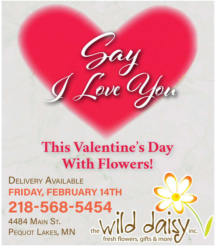 SayI Love YousThis Valentine's DayWith Flowers!DELIVERY AVAILABLEFRIDAY, FEBRUARY 14TH218-568-5454wild daisy.4484 MAIN ST.thePEQUOT LAKES, MNinc.fresh flowers, gifts & more Say I Love Yous This Valentine's Day With Flowers! DELIVERY AVAILABLE FRIDAY, FEBRUARY 14TH 218-568-5454 wild daisy. 4484 MAIN ST. the PEQUOT LAKES, MN inc. fresh flowers, gifts & more