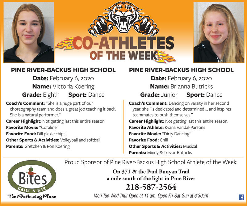 """CO-ATHLETESOF THE WEEKPINE RIVER-BACKUS HIGH SCHOOLPINE RIVER-BACKUS HIGH SCHOOLDate: February 6, 2020Name: Victoria KoeringGrade: Eighth Sport: DanceDate: February 6, 2020Name: Brianna ButricksGrade: Junior Sport: DanceCoach's Comment: Dancing on varsity in her secondyear, she """"is dedicated and determined. and inspiresteammates to push themselves.""""Career Highlight: Not getting last this entire season.Favorite Athlete: Kyana Vandal-ParsonsFavorite Movie: """"Dirty Dancing""""Favorite Food: ChiliCoach's Comment: """"She is a huge part of ourchoreography team and does a great job teaching it back.She is a natural performer.""""Career Highlight: Not getting last this entire season.Favorite Movie: """"Coraline""""Favorite Food: Dill pickle chipsOther Sports & Activities: Volleyball and softballParents: Gretchen & Ron KoeringOther Sports & Activities: MusicalParents: Mindy & Trevor ButricksProud Sponsor of Pine River-Backus High School Athlete of the Week:On 371 & the Paul Bunyan Traila mile south of the light in Pine River218-587-2564BitesGRILL & BARThe Gathering PlaceMon-Tue-Wed-Thur Open at 11 am, Open Fri-Sat-Sun at 6:30am CO-ATHLETES OF THE WEEK PINE RIVER-BACKUS HIGH SCHOOL PINE RIVER-BACKUS HIGH SCHOOL Date: February 6, 2020 Name: Victoria Koering Grade: Eighth Sport: Dance Date: February 6, 2020 Name: Brianna Butricks Grade: Junior Sport: Dance Coach's Comment: Dancing on varsity in her second year, she """"is dedicated and determined. and inspires teammates to push themselves."""" Career Highlight: Not getting last this entire season. Favorite Athlete: Kyana Vandal-Parsons Favorite Movie: """"Dirty Dancing"""" Favorite Food: Chili Coach's Comment: """"She is a huge part of our choreography team and does a great job teaching it back. She is a natural performer."""" Career Highlight: Not getting last this entire season. Favorite Movie: """"Coraline"""" Favorite Food: Dill pickle chips Other Sports & Activities: Volleyball and softball Parents: Gretchen & Ron Koering Other Sports & Activities: Musical Pare"""
