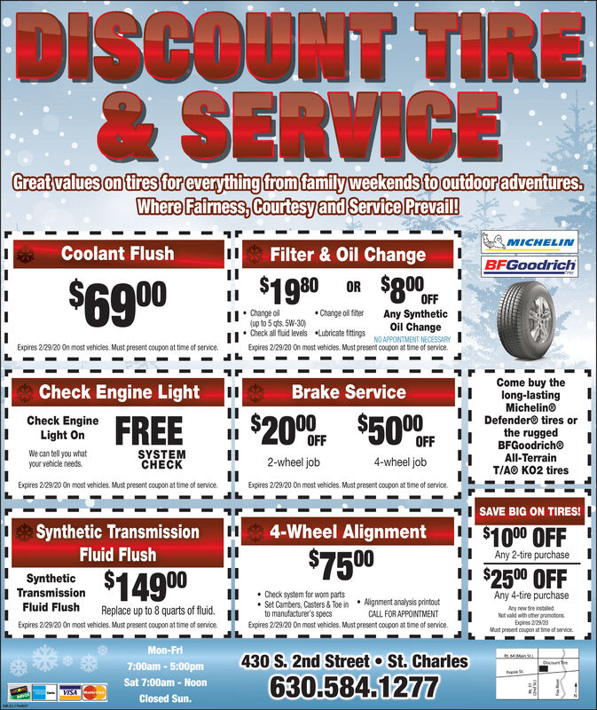 DISCOUNT TIRE& SERVICEGreat values on tires for everything from family weekends to outdoor adventures.Where Fairness, Courtesy and Service Prevail!MICHELINCoolant FlushFilter & Oil ChangeBFGoodrich$1980 OR $80OFI$6900II: Change oil(up to 5 qts. 5W-30) Change oil fiterAny SyntheticIOil ChangeI. Check all fluid levelsLubricate fittingsNO APPOINTMENT NECESSARYExpires 12.31.19 On most vehides. Must present coupon at time of service.Expires 12.31.19 On most vehicies. Must present coupon at time of service.Come buy thelong-lastingMichelinoDefendero tires orthe ruggedBFGoodrichoAll-TerrainT/AO KO2 tiresCheck Engine LightBrake Service00$50Check EngineOFFOFFSYSTEMCHECKWe can tell you whatyour vehicle needs.2-wheel job4-wheel jobExpires 12.31.19 On most vehicles. Must present coupon at time of service.Expires 12.31.19 On most vehides. Must present coupon at time of service.SAVE BIG ON TIRES!Synthetic TransmissionFluid Flush4-Wheel Alignment$1000 OFF$7500Any 2-tire purchase$2500 OFFAny 4-tire purchase$14900SyntheticTransmissionFluid Flush Check system for worm parts Set Cambers, Casters & Toe in  Alignment analysis printoutto manufacturer's specsExpires 12.31.19 On most vehides. Must present coupon at time of serviceReplace up to 8 quarts of fluid.Any new tre instaled.Not vald wth other promotionsExpires 1231.19CALL FOR APPOINTMENTExpires 12.31.19 On most vehicles. Must present coupon at time of service.Must present coupon at time ot service.Mon-Fri430 S. 2nd Street o St. Charles630.584.1277Duourte7:00am - 5:00pmSat 7:00am - NoonVISAClosed Sun. DISCOUNT TIRE & SERVICE Great values on tires for everything from family weekends to outdoor adventures. Where Fairness, Courtesy and Service Prevail! MICHELIN Coolant Flush Filter & Oil Change BFGoodrich $1980 OR $80OF I $6900 II: Change oil (up to 5 qts. 5W-30)  Change oil fiter Any Synthetic I Oil Change I. Check all fluid levels Lubricate fittings NO APPOINTMENT NECESSARY Expires 12.31.19 On most vehides. Must present coupon at time