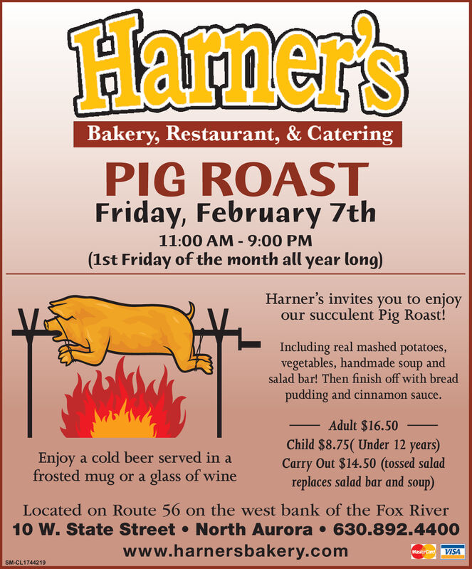 Hamer'sBakery, Restaurant, & CateringPIG ROASTFriday, February 7th11:00 AM - 9:00 PM(1st Friday of the month all year long)Harner's invites you to enjoyour succulent Pig Roast!Including real mashed potatoes,vegetables, handmade soup andsalad bar! Then finish off with breadpudding and cinnamon sauce.Adult $16.50Child $8.75( Under 12 years)Carry Out $14.50 (tossed saladreplaces salad bar and soup)Enjoy a cold beer served in afrosted mug or a glass of wineLocated on Route 56 on the west bank of the Fox River10 W. State Street  North Aurora  630.892.4400www.harnersbakery.comMasrCandVISASM-CL1744219 Hamer's Bakery, Restaurant, & Catering PIG ROAST Friday, February 7th 11:00 AM - 9:00 PM (1st Friday of the month all year long) Harner's invites you to enjoy our succulent Pig Roast! Including real mashed potatoes, vegetables, handmade soup and salad bar! Then finish off with bread pudding and cinnamon sauce. Adult $16.50 Child $8.75( Under 12 years) Carry Out $14.50 (tossed salad replaces salad bar and soup) Enjoy a cold beer served in a frosted mug or a glass of wine Located on Route 56 on the west bank of the Fox River 10 W. State Street  North Aurora  630.892.4400 www.harnersbakery.com MasrCand VISA SM-CL1744219