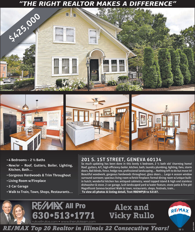 """""""THE RIGHT REALTOR MAKES A DIFFERENCE""""$425,0004 Bedrooms - 2 ½ Baths New/er - Roof, Gutters, Boiler, Lighting,201 S. 1ST STREET, GENEVA 60134So much updating has been done in this lovely 4 bedroom, 2 % bath old 'charming home!Roof, gutters, A/C, high efficiency boiler, kitchen, bath, laundry plumbing, lighting, fans, stormdoors, Bali blinds, fence, hedge row, professional landscaping... Nothing left to do but move in!Beautiful woodwork, gorgeous hardwoods throughout, glass doors... Large 4 season windowsurround sunroom; spacious living room w/brick fireplace; formal dining room w/unique built-in hutch; wonderful kitchen has antiqued cabinetry, wood topped island & high end stainlessdishwasher & stove. 2-car garage, lush landscaped yard w/water feature, stone patio & fire pit!Magnificent Geneva location! Walk to town, restaurants, shops, festivals, train.To view all photos & listing detail, Text RBDWPJB to 52187.Kitchen, Bath... Gorgeous Hardwoods & Trim Throughout Living Room w/Fireplace2-Car Garage Walk to Train, Town, Shops, Restaurants...REMAX All Pro630 513 1771Alex andRE/MAXVicky Rullorullos@rullos.com www.therulloteam.comRE/MAX Top 20 Realtor in Illinois 22 Consecutive Years! """"THE RIGHT REALTOR MAKES A DIFFERENCE"""" $425,000 4 Bedrooms - 2 ½ Baths  New/er - Roof, Gutters, Boiler, Lighting, 201 S. 1ST STREET, GENEVA 60134 So much updating has been done in this lovely 4 bedroom, 2 % bath old 'charming home! Roof, gutters, A/C, high efficiency boiler, kitchen, bath, laundry plumbing, lighting, fans, storm doors, Bali blinds, fence, hedge row, professional landscaping... Nothing left to do but move in! Beautiful woodwork, gorgeous hardwoods throughout, glass doors... Large 4 season window surround sunroom; spacious living room w/brick fireplace; formal dining room w/unique built- in hutch; wonderful kitchen has antiqued cabinetry, wood topped island & high end stainless dishwasher & stove. 2-car garage, lush landscaped yard w/water feature, stone patio & fire pit! M"""