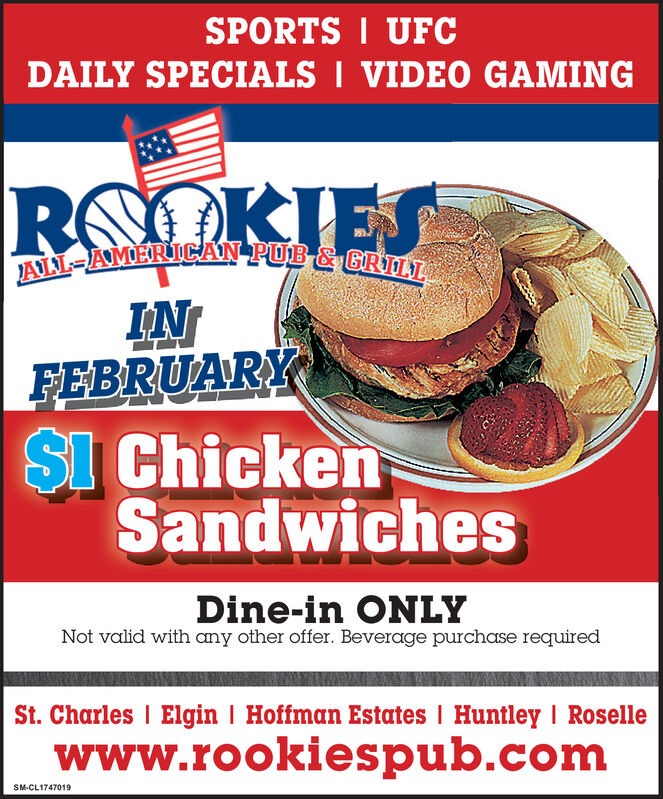 SPORTS I UFCDAILY SPECIALS I VIDEO GAMINGROOKIESAIL-AMERICAN POB-&GRTTINFEBRUARYSI ChickenSandwichesDine-in ONLYNot valid with any other offer. Beverage purchase requiredSt. Charles I Elgin I Hoffman Estates I Huntley I Rosellewww.rookiespub.comSM-CL1747019 SPORTS I UFC DAILY SPECIALS I VIDEO GAMING ROOKIES AIL-AMERICAN POB-&GRTT IN FEBRUARY SI Chicken Sandwiches Dine-in ONLY Not valid with any other offer. Beverage purchase required St. Charles I Elgin I Hoffman Estates I Huntley I Roselle www.rookiespub.com SM-CL1747019