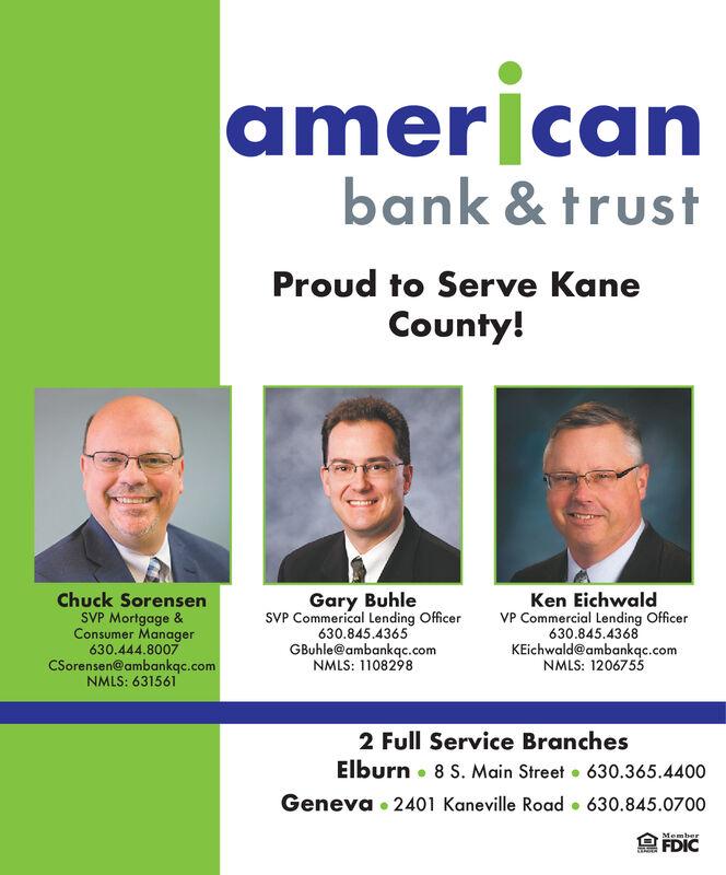 americanbank & trustProud to Serve KaneCounty!Chuck SorensenSVP Mortgage &Consumer Manager630.444.8007CSorensen@ambankqc.comNMLS: 631561Gary BuhleSVP Commerical Lending Officer630.845.4365GBuhle@ambankqc.comNMLS: 1108298Ken EichwaldVP Commercial Lending Officer630.845.4368KEichwald@ambankqc.comNMLS: 12067552 Full Service BranchesElburn 8 S. Main Street . 630.365.4400Geneva 2401 Kaneville Road 630.845.0700MemberFDIC american bank & trust Proud to Serve Kane County! Chuck Sorensen SVP Mortgage & Consumer Manager 630.444.8007 CSorensen@ambankqc.com NMLS: 631561 Gary Buhle SVP Commerical Lending Officer 630.845.4365 GBuhle@ambankqc.com NMLS: 1108298 Ken Eichwald VP Commercial Lending Officer 630.845.4368 KEichwald@ambankqc.com NMLS: 1206755 2 Full Service Branches Elburn 8 S. Main Street . 630.365.4400 Geneva 2401 Kaneville Road 630.845.0700 Member FDIC