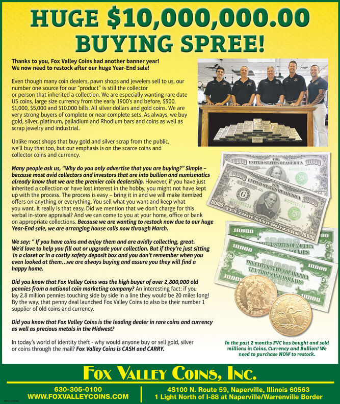 """HUGE $10,000,000.00BUYING SPREE!Thanks to you, Fox Valley Coins had another banner year!We now need to restock after our huge Year-End sale!Even though many coin dealers, pawn shops and jewelers sell to us, ournumber one source for our """"product"""" is still the collectoror person that inherited a collection. We are especially wanting rare dateUS coins, large size currency from the early 1900's and before, $500,$1,000, $5,000 and $10,000 bills. All silver dollars and gold coins. We arevery strong buyers of complete or near complete sets. As always, we buygold, silver, platinum, palladium and Rhodium bars and coins as well asscrap jewelry and industrial.Unlike most shops that buy gold and silver scrap from the public,we'll buy that too, but our emphasis is on the scarce coins andcollector coins and currency.THELO00 VNITEDSENTEN OFAMERHA TUONco001Many people ask us, """"Why do you only advertise that you are buying?"""" Simple -because most avid collectors and investors that are into bullion and numismaticsalready know that we are the premier coin dealership. However, if you have justinherited a collection or have lost interest in the hobby, you might not have keptup with the process. The process is easy - bring it in and we will make itemizedoffers on anything or everything. You sell what you want and keep whatyou want. It really is that easy. Did we mention that we don't charge for thisverbal in-store appraisal? And we can come to you at your home, office or bankon appropriate colections. Because we are wanting to restock now due to our hugeYear-End sale, we are arranging house calls now through March.THEENITED SEATES ORAERICA 00GO0001S13BUAULD TECTI OUNATEUSTATES OFAMERICSWe say:  If you have coins and enjoy them and are avidly collecting, great.We'd love to help you fill out or upgrade your collection. But if they're just sittingin a closet or in a costly safety deposit box and you don't remember when youeven looked at them...we are always buying and assure you they will fi"""