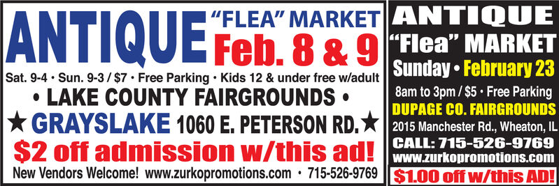 """FLEA"" MARKET ANTIQUEANTIQUE Feb. 8 & 9 FHea"" MARKETSunday  February 238am to 3pm/$5 Free ParkingSat. 9-4 · Sun. 9-3/ $7 Free Parking  Kids 12 & under free w/adult LAKE COUNTY FAIRGROUNDS * GRAYSLAKE 1060 E. PETERSON RD.* 2015 Manchester Rd., Wheaton, IL$2 off admission w/this ad! CALL: 715-526-9769DUPAGE CO. FAIRGROUNDSwww.zurkopromotions.com715-526-9769 