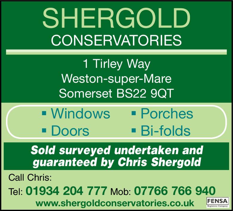 SHERGOLDCONSERVATORIES1 Tirley WayWeston-super-MareSomerset BS22 9QT- Windows· Porches· Bi-folds· DoorsSold surveyed undertaken andguaranteed by Chris ShergoldCall Chris:Tel: 01934 204 777 Mob: 07766 766 940www.shergoldconservatories.co.ukFENSARegisterer Company SHERGOLD CONSERVATORIES 1 Tirley Way Weston-super-Mare Somerset BS22 9QT - Windows · Porches · Bi-folds · Doors Sold surveyed undertaken and guaranteed by Chris Shergold Call Chris: Tel: 01934 204 777 Mob: 07766 766 940 www.shergoldconservatories.co.uk FENSA Registerer Company