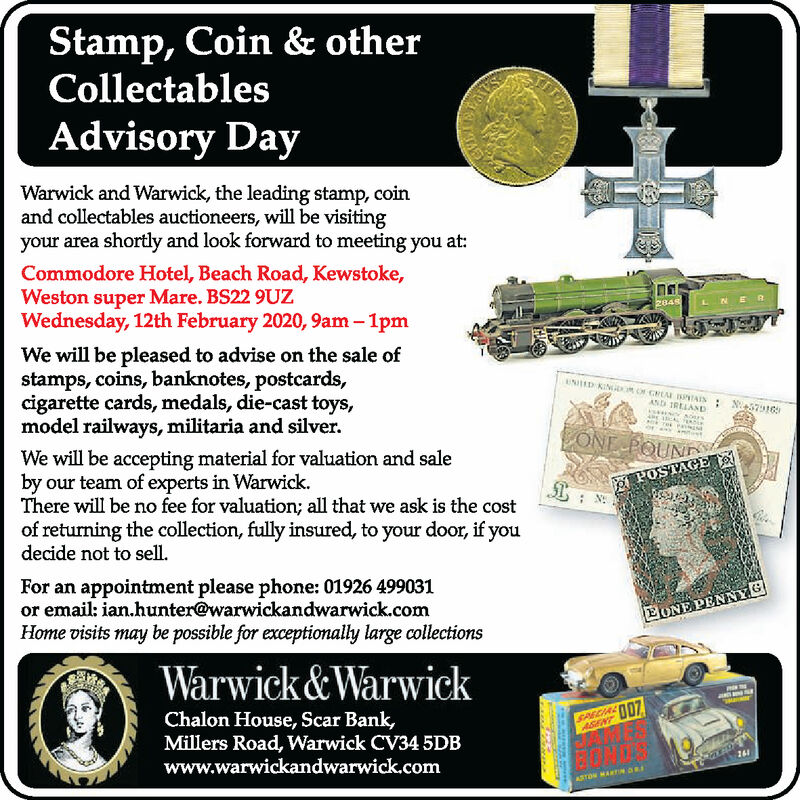 Stamp, Coin & otherCollectablesAdvisory DayWarwick and Warwick, the leading stamp, coinand collectables auctioneers, will be visitingyour area shortly and look forward to meeting you at:Commodore Hotel, Beach Road, Kewstoke,Weston super Mare. BS22 9UZWednesday, 12th February 2020, 9am  1pm284sLNERWe will be pleased to advise on the sale ofstamps, coins, banknotes, postcards,cigarette cards, medals, die-cast toys,model railways, militaria and silver.UNRD KINOR O GLAM IIAIN: N7916AND IRELANDONE POUND.We will be accepting material for valuation and saleby our team of experts in Warwick.There will be no fee for valuation; all that we ask is the costof returning the collection, fully insured, to your door, if youdecide not to sell.O POSTAGE: N:For an appointment please phone: 01926 499031or email: ian.hunter@warwickandwarwick.comHome visits may be possible for exceptionally large collectionsEONE PENNYGWarwick&WarwickChalon House, Scar Bank,Millers Road, Warwick CV34 5DBwww.warwickandwarwick.comSARCIA O07ASENT261ASTON MARTIN DR Stamp, Coin & other Collectables Advisory Day Warwick and Warwick, the leading stamp, coin and collectables auctioneers, will be visiting your area shortly and look forward to meeting you at: Commodore Hotel, Beach Road, Kewstoke, Weston super Mare. BS22 9UZ Wednesday, 12th February 2020, 9am  1pm 284s LNER We will be pleased to advise on the sale of stamps, coins, banknotes, postcards, cigarette cards, medals, die-cast toys, model railways, militaria and silver. UNRD KINOR O GLAM IIAIN: N7916 AND IRELAND ONE POUND. We will be accepting material for valuation and sale by our team of experts in Warwick. There will be no fee for valuation; all that we ask is the cost of returning the collection, fully insured, to your door, if you decide not to sell. O POSTAGE : N: For an appointment please phone: 01926 499031 or email: ian.hunter@warwickandwarwick.com Home visits may be possible for exceptionally large collections EONE PENNYG Warwick&Warwick Chalon 