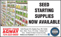 SEEDSTARTINGSUPPLIESNOW AVAILABLEs OtscIAl Cunity*2019*EIGHTY FOUR 1025 Route 519, Eighty Four, PA 15330Mon., Wed., Thurs., Fri. & Sat. - 8:00am-5pmTues. - 8:00am-6:30pm Closed SundayAGWAYbestBervden Dei Gormynty Sce 18oBEST OF THEObserer Reporter724-222-0600Follow us on Facebook to see all of our events! fbeve-eNIc.om SEED STARTING SUPPLIES NOW AVAILABLE s OtscIAl Cunity *2019* EIGHTY FOUR 1025 Route 519, Eighty Four, PA 15330 Mon., Wed., Thurs., Fri. & Sat. - 8:00am-5pm Tues. - 8:00am-6:30pm Closed Sunday AGWAY best Bervden Dei Gormynty Sce 18o BEST OF THE Obserer Reporter 724-222-0600 Follow us on Facebook to see all of our events! f beve-eNIc.om