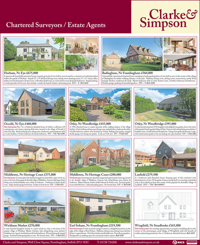 Clarke&SimpsonChartered Surveyors / Estate AgentsHorham, Nr Eye £675,000Aspacious &e benstifally presented house in pretty grounds of over half an acre, kocatod in a rutal yet not inolatod positionwichin the parish of Horham. Superb 27xis kinchen/dining room, sitting oom, drawing noom, 31'x11'vinery office,utlity room &dowmatair shower room. 4 fineloor bedrooms, en waite shower oom & family batheoom. Ample parking.Lovely pounds of 06 acres that include a snadio d heated oundoor vwimming pool. EPC-E Refi 218Badingham, Nr Framlingham £560,000A beautifaly maintined detached house standing in landscaped gandes of over halfan ace, in the ceetre of the villageof Badingham & wichin walking distance of the pub Halway, sitting room, dining room, conservatory, newly dmedbespoke kitchen, cloakroom & stady. Master bedroom with en mite shower room,3 further bedrooma & bathroom.Double garagr. parking & beauifl gardens, EPC- D Ref 6128Otley, Nr Woodbridge £435,000A 1970 derached houe in mature grounda withis walking distance of the villagefacilities. Porch, hallwg sitting roon dining room, stady,kinchen, cloaksoom &utiliy4 double bodeoos, shower room & bodom Sieady. Peking, froer garlen, integraldouble gragr, wet facing gnden. In all, over 025 acre. ÉPC-DRef 47Occold, Nr Eye C460,000New Instrection Ploe 7 isa 3 bedroom detached house set within a collection of8contemporary new bomes enjoging field viem, located in the villge of Ocolid, 2miles froen Eye. Kinchen/dining ara, sitting toom,dloakroom, master bedrooen withen-roite faciliies, 2 farther bodrooms & family bathroon. EPC- TBC Ref 290Otley, Nr Woodbridge £395,000Awelliprsentod, detached 197 bungiw wh delightfl rear ganden, disete the centeofthe popular ewell negandedrillage of Oly. Entruncr hallsiingdiningroom kinchenbreakdet om, 3double bedoomhathnom. Gang.foet garden dewy Large.well stocked mature garden at the mar backing onto open famland. EPC-E Ref 6Middleton, Nr Heritage Coast £280,000New Intruction Atunning semi-detach