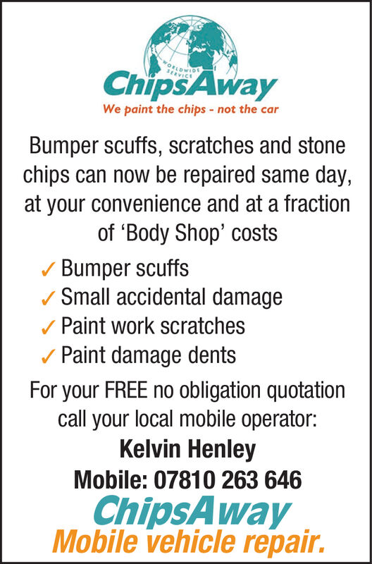 WORLDWIDChipsAwayWe paint the chips - not the carBumper scuffs, scratches and stonechips can now be repaired same day,at your convenience and at a fractionof 'Body Shop' costsBumper scuffs/ Small accidental damage/ Paint work scratchesv Paint damage dentsFor your FREE no obligation quotationcall your local mobile operator:Kelvin HenleyMobile: 07810 263 646ChipsAwayMobile vehicle repair. WORLDWID ChipsAway We paint the chips - not the car Bumper scuffs, scratches and stone chips can now be repaired same day, at your convenience and at a fraction of 'Body Shop' costs Bumper scuffs / Small accidental damage / Paint work scratches v Paint damage dents For your FREE no obligation quotation call your local mobile operator: Kelvin Henley Mobile: 07810 263 646 ChipsAway Mobile vehicle repair.