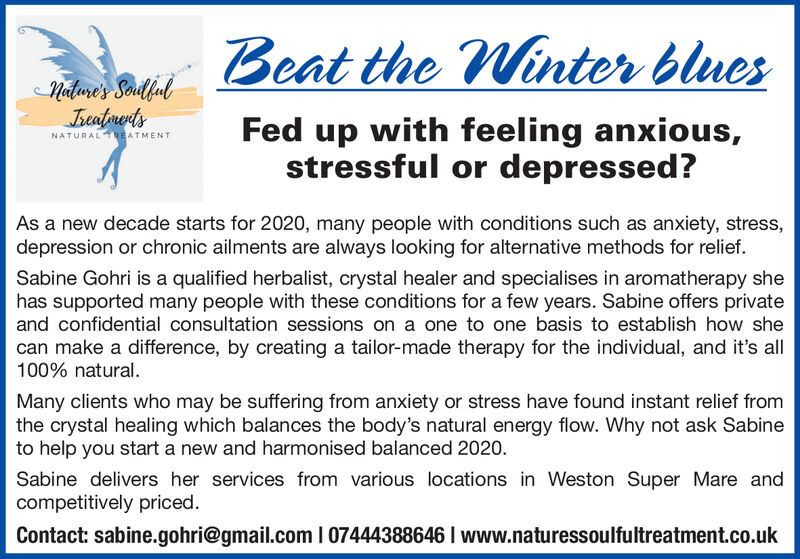 Beat the Winter bluesNature's SoulfulJreafrentsFed up with feeling anxious,stressful or depressed?NATURALTREATMENTAs a new decade starts for 2020, many people with conditions such as anxiety, stress,depression or chronic ailments are always looking for alternative methods for relief.Sabine Gohri is a qualified herbalist, crystal healer and specialises in aromatherapy shehas supported many people with these conditions for a few years. Sabine offers privateand confidential consultation sessions on a one to one basis to establish how shecan make a difference, by creating a tailor-made therapy for the individual, and it's all100% natural.Many clients who may be suffering from anxiety or stress have found instant relief fromthe crystal healing which balances the body's natural energy flow. Why not ask Sabineto help you start a new and harmonised balanced 2020.Sabine delivers her services from various locations in Weston Super Mare andcompetitively priced.Contact: sabine.gohri@gmail.com I 07444388646 I www.naturessoulfultreatment.co.uk Beat the Winter blues Nature's Soulful Jreafrents Fed up with feeling anxious, stressful or depressed? NATURALTREATMENT As a new decade starts for 2020, many people with conditions such as anxiety, stress, depression or chronic ailments are always looking for alternative methods for relief. Sabine Gohri is a qualified herbalist, crystal healer and specialises in aromatherapy she has supported many people with these conditions for a few years. Sabine offers private and confidential consultation sessions on a one to one basis to establish how she can make a difference, by creating a tailor-made therapy for the individual, and it's all 100% natural. Many clients who may be suffering from anxiety or stress have found instant relief from the crystal healing which balances the body's natural energy flow. Why not ask Sabine to help you start a new and harmonised balanced 2020. Sabine delivers her services from various locations in Weston Super Mar