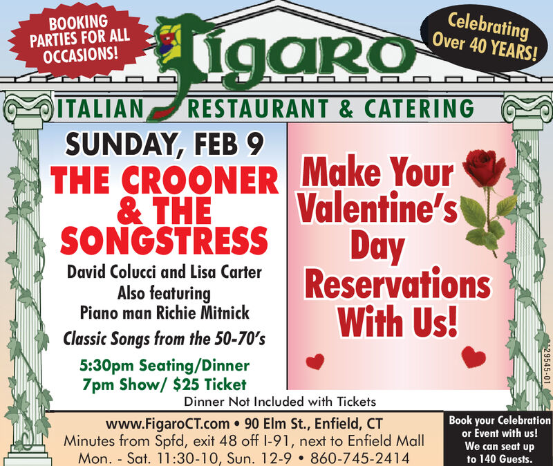 HigaroCelebratingOver 40 YEARS!BOOKINGPARTIES FOR ALLOCCASIONS!ITALIANSUNDAY, FEB 9THE CROONER Make Your& THESONGSTRESSRESTAURANT & CATERINGValentine'sDayReservationsWith Us!David Colucci and Lisa CarterAlso featuringPiano man Richie MitnickClassic Songs from the 50-70's5:30pm Seating/Dinner7pm Show/ $25 TicketDinner Not Included with Ticketswww.FigaroCT.com 90 Elm St., Enfield, CTMinutes from Spfd, exit 48 off I-91, next to Enfield MallMon. - Sat. 11:30-10, Sun. 12-9  860-745-2414Book your Celebrationor Event with us!We can seat upto 140 Guests.29545-01 Higaro Celebrating Over 40 YEARS! BOOKING PARTIES FOR ALL OCCASIONS! ITALIAN SUNDAY, FEB 9 THE CROONER Make Your & THE SONGSTRESS RESTAURANT & CATERING Valentine's Day Reservations With Us! David Colucci and Lisa Carter Also featuring Piano man Richie Mitnick Classic Songs from the 50-70's 5:30pm Seating/Dinner 7pm Show/ $25 Ticket Dinner Not Included with Tickets www.FigaroCT.com 90 Elm St., Enfield, CT Minutes from Spfd, exit 48 off I-91, next to Enfield Mall Mon. - Sat. 11:30-10, Sun. 12-9  860-745-2414 Book your Celebration or Event with us! We can seat up to 140 Guests. 29545-01