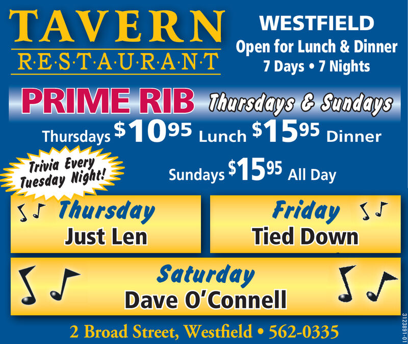 TAVERNWESTFIELDOpen for Lunch & Dinner7 Days 7 NightsR.E.S.TAURANTPRIME RIB Thursdays & SundaysThursdays $975 Lunch $14.95 DinnerTrivia EveryTuesday Night!S ThursdayJohn ManziSundays 1495 All DayFridayThe BraidSaturdayBuilt For ComfortS VS.2 Broad Street, Westfield 562-03353121510-01 TAVERN WESTFIELD Open for Lunch & Dinner 7 Days 7 Nights R.E.S.TAURANT PRIME RIB Thursdays & Sundays Thursdays $975 Lunch $14.95 Dinner Trivia Every Tuesday Night! S Thursday John Manzi Sundays 1495 All Day Friday The Braid Saturday Built For Comfort S V S. 2 Broad Street, Westfield 562-0335 3121510-01