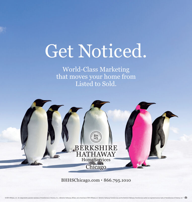 Get Noticed.World-Class Marketingthat moves your home fromListed to Sold.BHHSBERKSHIREHATHAWAYHomeServicesChicagoBHHSChicago.com · 866.795.1010GOBHH Aates. UC. An independerty opented sesidary af HomeServices of America ne, a Bertahire Hathaway atiate, and a tarctisee of BHH AateC Bekshire Hatway HomeSenices and the Belahire Hathaway HomeSmices mbol are mgistered servioe maria of Homeservices of Amerca e Get Noticed. World-Class Marketing that moves your home from Listed to Sold. BH HS BERKSHIRE HATHAWAY HomeServices Chicago BHHSChicago.com · 866.795.1010 G OBHH Aates. UC. An independerty opented sesidary af HomeServices of America ne, a Bertahire Hathaway atiate, and a tarctisee of BHH AateC Bekshire Hatway HomeSenices and the Belahire Hathaway HomeSmices mbol are mgistered servioe maria of Homeservices of Amerca e