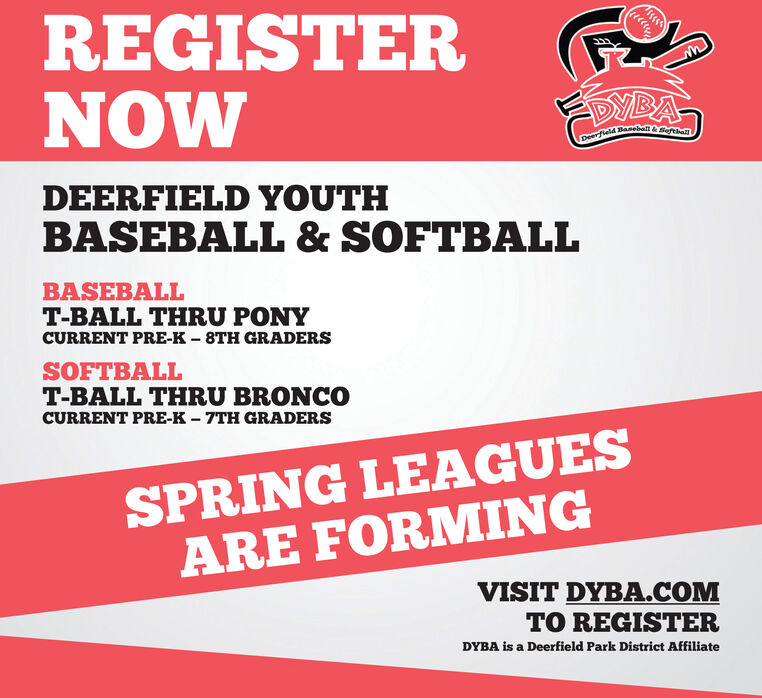 REGISTERNOWSMBADeerfield Baneball&SeftDEERFIELD YOUTHBASEBALL & SOFTBALLBASEBALLT-BALL THRU PONYCURRENT PRE-K  8TH GRADERSSOFTBALLT-BALL THRU BRONCOCURRENT PRE-K  7TH GRADERSSPRING LEAGUESARE FORMINGVISIT DYBA.COMTO REGISTERDYBA is a Deerfield Park District Affiliate REGISTER NOW SMBA Deerfield Baneball&Seft DEERFIELD YOUTH BASEBALL & SOFTBALL BASEBALL T-BALL THRU PONY CURRENT PRE-K  8TH GRADERS SOFTBALL T-BALL THRU BRONCO CURRENT PRE-K  7TH GRADERS SPRING LEAGUES ARE FORMING VISIT DYBA.COM TO REGISTER DYBA is a Deerfield Park District Affiliate