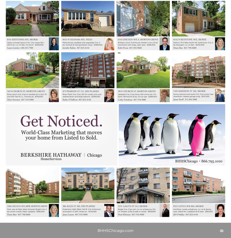 8141 KEYSTONE AVE, SKOKIE6143 LINCOLN AVE A. MORTON GROVE8531 N OZANAM AVE. NILESMeticulously updated and upgraded 3 be. 2ba Schools & transportation close. S309.0008142 N KEYSTONE AVE, SKOKIEBratany Court Townhouse Moden 4 be 25 batownhome with large, open plan. $388,000District 735 Nies North HS Solid brick 3 be. 2ba Georgian. Liv m fole $340,000Open-concept layout 4 br 3 ba. AppK 66 x123 R lot. Liv m fpic. Fin bamt. $459,000Jennifer Rabito 847.8234144Laura Lensino 630.325.7500Kobi Dvora 847.492.9660Diane Harr 847.790.8400S619 CHURCH ST, MORTON GROVE675 PEARSON ST 512, DES PLAINES5105 MADISON ST 202, SKOKIE5819 CHURCH ST, MORTON GROVEBrick ranch 4 be 2 ba on double lot in Diat 70River Point 2 br, 2 ba. sth-fir condo win-unitwasheridryer and large balicony $299.000Updated 3 br, 2 ba home. Del comer lot. Finbumt. Remod kit & ba 25-car gar. $289.000Cathy Freedman 847.510.5000Sunny, soacious and quiet 2 bc 2 ba condo neardowntown. Heated garage prig $247500and 219. Fab fin LL Fenced yd. SS19000James Streff 312.206 5000Mary Sorensen 847.510.5000Kathy O'Sullivan 847.8234144Get Noticed.World-Class Marketing that movesyour home from Listed to Sold.BERKSHIRE HATHAWAY | ChicagoHomeServicesBHHSChicago · 866.795.1010s500 LINCOLN AVE J0SW, MORTON GROVES86 ALLES ST 303, DES PLAINES5251 GALITZ ST 312. SKOKIE8521 LOTUS AVE 804, SKOKIE2nd-floor condo w/balcony Liv m & diningarea. Hdwd firs. Updated kit & bath. so0.000Bright 2 br, 2 ba unit. Liv em wbalcony Dinm. Master w/ba a walk-in closet. SMOAsoPark view & Niles West Schookst Bright 2 br, 2ba coner condo Major updatest Sta0.000Expansive. lght-fled, Srd-fir 2 br. Extensiverenovation in 2017. Great loc. S179.000James Lanon 847.510.5000Diane Rarr 847.790.8400Honi Khiziran 847.510.5000Ja O'Malley 847.823-A144BHHSChicago.com 8141 KEYSTONE AVE, SKOKIE 6143 LINCOLN AVE A. MORTON GROVE 8531 N OZANAM AVE. NILES Meticulously updated and upgraded 3 be. 2 ba Schools & transportation close. S309.000 8142 N KEYSTONE AVE, SKOKIE Bratany Court