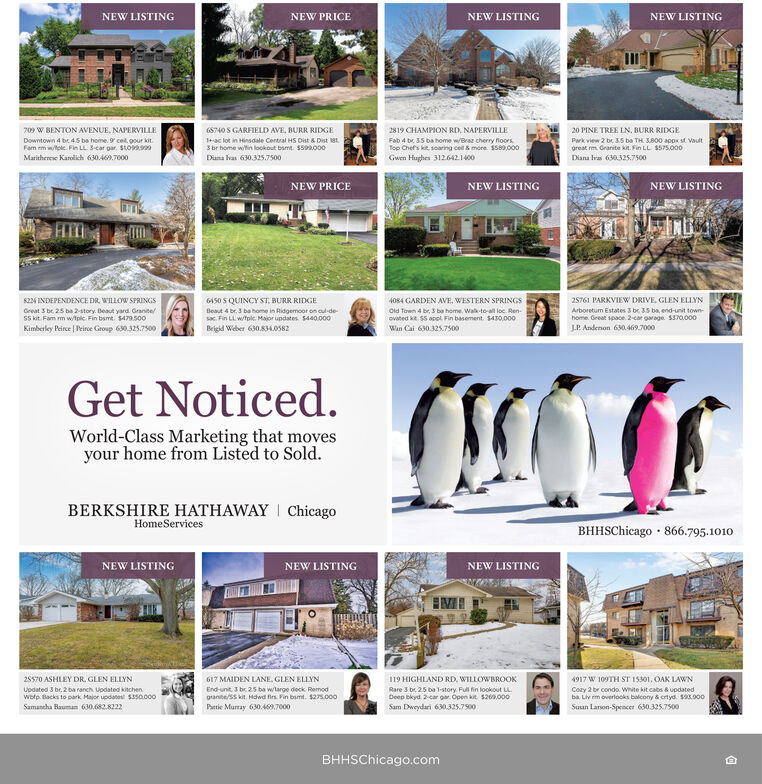 NEW LISTINGNEW PRICENEW LISTINGNEW LISTING709 W BENTON AVENUE, NAPERVILLE6S740 S GARFIELD AVE, BURR RIDGE2819 CHAMPION RD, NAPERVILLE20 PINE TREE LN. BURR RIDGEDowntown 4 be 4.5 ba home. 9 cel, gour kit.Fam em wole. Fin LL. 3-car gar. Sto99.90-ac lot in Hinsdale Central HS Dist & Dist 1813 br home witin lookout basmt $59.000Fab 4 br. 35 ba home w/Braz cherry foorsTop Chef's kit, soaring cel & more. $s89,000Park view 2 be 3.5 ba TH S800 apps st Vaultgreat rm Oranite kit. Fin LL $575,000Maritherese Karolich 630.469.7000Diana las 630.325.7500Gwen Hughen 3126421400Diana Ivas 630325.7500NEW PRICENEW LISTINGNEW LISTING6i50 S QUINCY ST, BURR RIDGE25761 PARKVIEW DRIVE, GLEN ELLYN8224 INDEPENDENCE DR. WILLOW SPRINGS4084 GARDEN AVE, WESTERN SPRINGSGreat 3 be. 25 ba 2-story. Beaut yard. Granite/Sskit. Fam m wtpic Fin bsmt. $479.500Beaut 4 be. 3 ba home in Ridgemoor on cul-de-sac. Fin LL wtolc. Major updates. 5440.000Old fown 4 br, 3 ba home. Walk-to-al loc. Ren-ovated ke. S5 apol. Fin basement. $430,000Wan Cai 630.325.7500Arboretum Estates 3 br 35 ba, end-unit town-home. Great space. 2-car garage. S370.000J.P. Andenon 630.469.7000Kimberley Peirce | Peirce Group 630.325.7500Beigid Weber 630.834.0582Get Noticed.World-Class Marketing that movesyour home from Listed to Sold.BERKSHIRE HATHAWAY I ChicagoHomeServicesBHHSChicago · 866.795.1010NEW LISTINGNEW LISTINGNEW LISTING4917 W 109TH ST 15301. OAK LAWN25570 ASHLEY DR. GLEN ELLYN617 MAIDEN LANE, GLEN ELLYN119 HIGHLAND RD, WILLOWBROOKEnd-unit, 3 br. 25 ba wlarge deck. Remodgrante/ss kit. Hdwd fies. Fin bamt. $275.000Pattie Murray 630.469.7000Updated 3 br. 2 ba ranch. Updated kitchen.wotp. Backs to park Major updatest $ssa.000Rare 3 br. 25 ba l-story. Ful fin lookout LLDeep bkyd. 2-car ga. Open kit 5260.000Cozy 2 br condo. White kit cabs & updatedba. Liv em overlooks balcony & crtyd. sa.000Suun Lanon-Spencer 630.325.7500Sam Dweydari 630.325.7500Samancha Bauman 630.682.8222BHHSChicago.com NEW LISTING NEW PRICE NEW LISTING NEW LISTING 709 W BENTON AVENUE, NAPERVILLE 6S740 S GARFIELD AVE, BURR RIDGE 2819 CHAMPION RD, NAPERVILLE 20 PINE TREE LN. BURR RIDGE Downtown 4 be 4.5 ba home. 9 cel, gour kit. Fam em wole. Fin LL. 3-car gar. Sto99.90 -ac lot in Hinsdale Central HS Dist & Dist 181 3 br home witin lookout basmt $59.000 Fab 4 br. 35 ba home w/Braz cherry foors Top Chef's kit, soaring cel & more. $s89,000 Park view 2 be 3.5 ba TH S800 apps st Vault great rm Oranite kit. Fin LL $575,000 Maritherese Karolich 630.469.7000 Diana las 630.325.7500 Gwen Hughen 3126421400 Diana Ivas 630325.7500 NEW PRICE NEW LISTING NEW LISTING 6i50 S QUINCY ST, BURR RIDGE 25761 PARKVIEW DRIVE, GLEN ELLYN 8224 INDEPENDENCE DR. WILLOW SPRINGS 4084 GARDEN AVE, WESTERN SPRINGS Great 3 be. 25 ba 2-story. Beaut yard. Granite/ Sskit. Fam m wtpic Fin bsmt. $479.500 Beaut 4 be. 3 ba home in Ridgemoor on cul-de- sac. Fin LL wtolc. Major updates. 5440.000 Old fown 4 br, 3 ba home. Walk-to-al loc. Ren- ovated ke. S5 apol. Fin basement. $430,000 Wan Cai 630.325.7500 Arboretum Estates 3 br 35 ba, end-unit town- home. Great space. 2-car garage. S370.000 J.P. Andenon 630.469.7000 Kimberley Peirce | Peirce Group 630.325.7500 Beigid Weber 630.834.0582 Get Noticed. World-Class Marketing that moves your home from Listed to Sold. BERKSHIRE HATHAWAY I Chicago HomeServices BHHSChicago · 866.795.1010 NEW LISTING NEW LISTING NEW LISTING 4917 W 109TH ST 15301. OAK LAWN 25570 ASHLEY DR. GLEN ELLYN 617 MAIDEN LANE, GLEN ELLYN 119 HIGHLAND RD, WILLOWBROOK End-unit, 3 br. 25 ba wlarge deck. Remod grante/ss kit. Hdwd fies. Fin bamt. $275.000 Pattie Murray 630.469.7000 Updated 3 br. 2 ba ranch. Updated kitchen. wotp. Backs to park Major updatest $ssa.000 Rare 3 br. 25 ba l-story. Ful fin lookout LL Deep bkyd. 2-car ga. Open kit 5260.000 Cozy 2 br condo. White kit cabs & updated ba. Liv em overlooks balcony & crtyd. sa.000 Suun Lanon-Spencer 630.325.7500 Sam Dweydari 630.325.7500 Samancha Bauman 630.682.8222 BHHSChicago.com