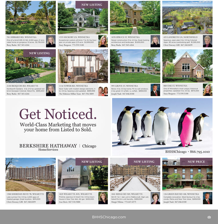 NEW LISTING701 HIBBARD RD. WINNETKA1555 HICKORY LN, WINNETKA1078 SPRUCE ST, WINNETKA455 LANDRETH IN, NORTHFIELDOne-of-a-kind 6 BR. 61 BA 6.500 appx st renoExceptional, custom, al-brick 7 be 82 ba Geor-pan on private appx 2/3-acre. $2.609.000Newer construction S br. 45 ba. Great-lookingarchitecture and landscape. $1655.000Spacious, open plan 5 be 3.5 ba Colonialvated home on gorgeous 18 acres. $2.795.000Appx 85 acres overlooking golt$1595.000Betsy Burke 847.565.4264Seacy Burgoon 773559.5100Betsy Burke 847565A4Chris Downey GRI 847.340.8499NEW LISTING860 OAK ST. WINNETKA2130 IROQUOIS RD, WILMETTEII16 TOWER RD, WINNETKA995 GROVE ST, WINNETKARenov 4 br. 35 ba home Fto-ceil windows2-sty great em w/tplc LL wtple. s99.000Joseph Nash 847.846.0100Kenilworth Gardens 4 br 2+2 ba updated redbrick Georgian Colonial Hdwd firs $995.000Betsy Burke 847.565.4264Keck Tudor with modern design elements. 4be 35 ba. Soacious and updated S899.999One of Winnetka's most unique. historicalproperties. Updated 4 br, 35 ba. S875.000Stacy Burgoon 773.559.5100The Maltesos Millan Team 847.556.5809Get Noticed.World-Class Marketing that movesyour home from Listed to Sold.BERKSHIRE HATHAWAY I ChicagoHomeServicesBHHSChicago · 866.795.1010NEW LISTINGNEW LISTINGNEW PRICE1829 WILMETTE AVE, WILMETTE1041 RIDGE RD S09, WILMETTESth-fir I br + den unit in Malincrodt. High ceithdwd firs & in-unit laundry. $309.000Margit Nikitas 773447.65751500 SHERIDAN BLVD 78, WILMETTE14 GREEN BAY RD 108, WINNETKALake sunrise 3 br 3.5 ba 2.200 apox stHeated garage Great location $SIs.000Pristine, spacious tri-level 3 br 35 ba town-Complete renovation. West-facing 2 br, 2 bacondo. Metra and New Trier close. $260000house in New Trier dist. Att gar $455.000Chris Downey GRI 847.3408Lisa Davis 847.510.5o00Joseph Nash 847.846.0100BHHSChicago.com NEW LISTING 701 HIBBARD RD. WINNETKA 1555 HICKORY LN, WINNETKA 1078 SPRUCE ST, WINNETKA 455 LANDRETH IN, NORTHFIELD One-of-a-kind 6 BR. 61 BA 6.500 appx st reno Exceptional, custom, al-brick 