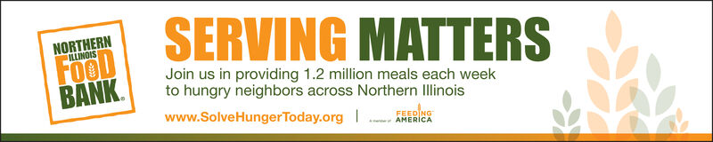 SERVING MATTERSNORTHERNLLINOISFooDBANKJoin us in providing 1.2 million meals each weekto hungry neighbors across Northern Illinoiswww.SolveHungerToday.orgFEED NGAMERICA SERVING MATTERS NORTHERN LLINOIS FooD BANK Join us in providing 1.2 million meals each week to hungry neighbors across Northern Illinois www.SolveHungerToday.org FEED NG AMERICA