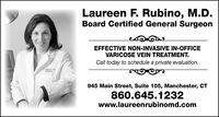 Laureen F. Rubino, M.D.Board Certified General SurgeonEFFECTIVE NON-INVASIVE IN-OFFICEVARICOSE VEIN TREATMENT.Call today to schedule a private evaluation.L RUBINO MDSURGERY945 Main Street, Suite 105, Manchester, CT860.645.1232www.laureenrubinomd.com Laureen F. Rubino, M.D. Board Certified General Surgeon EFFECTIVE NON-INVASIVE IN-OFFICE VARICOSE VEIN TREATMENT. Call today to schedule a private evaluation. L RUBINO MD SURGERY 945 Main Street, Suite 105, Manchester, CT 860.645.1232 www.laureenrubinomd.com