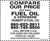 COMPAREOUR PRICEAnd SaveFUEL OIL& KEROS ENEROBERT'S FUEL CO860-623-2811860-745-8500CALL BEFORE 9 A.M.FOR SAME DAY DELIVERYORDER OIL ONLINEwww.robertsdiscountfuel.comHOD 0000097 COMPARE OUR PRICE And Save FUEL OIL & KEROS ENE ROBERT'S FUEL CO 860-623-2811 860-745-8500 CALL BEFORE 9 A.M. FOR SAME DAY DELIVERY ORDER OIL ONLINE www.robertsdiscountfuel.com HOD 0000097