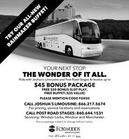 TRY OUR ALL-NEWFORWOODS3DYOUR NEXT STOP.THE WONDER OF IT ALL.Ride with Joshua's Limousine and Post Road Stages & receive up to$45 BONUS PACKAGEFREE $20 BONUS SLOT PLAY,FREE BUFFET ($25 VALUE)PLEASE MENTION CODE FOX02CALL JOSHUA'S LIMOUSINE: 866.217.5674For pricing, service locations and reservations.CALL POST ROAD STAGES: 860.644.1531Servicing: Windsor Locks, Windsor and Manchester.Bonus package subject to change without notice.FOXWOODSRESORT + CASINOWonder oF IT ALLTHERAINMAKER BUFFET! TRY OUR ALL-NEW FORWOODS 3D YOUR NEXT STOP. THE WONDER OF IT ALL. Ride with Joshua's Limousine and Post Road Stages & receive up to $45 BONUS PACKAGE FREE $20 BONUS SLOT PLAY, FREE BUFFET ($25 VALUE) PLEASE MENTION CODE FOX02 CALL JOSHUA'S LIMOUSINE: 866.217.5674 For pricing, service locations and reservations. CALL POST ROAD STAGES: 860.644.1531 Servicing: Windsor Locks, Windsor and Manchester. Bonus package subject to change without notice. FOXWOODS RESORT + CASINO Wonder oF IT ALL THE RAINMAKER BUFFET!
