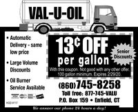 VAL-U-OIL AutomaticDelivery - samelow price13°OFFper gallonSeniorDiscountsLarge VolumeDiscountsWith this coupon. Not good with any other offer.100 gallon minimum. Expires 2/29/20. Oil Burner(860)745-8258Service AvailableToll free: 877-745-VALUVISA rsrcareDUceVERP.O. Box 159  Enfield, CTHOD #117We answer our phone 24 hours a day! VAL-U-OIL  Automatic Delivery - same low price 13°OFF per gallon Senior Discounts Large Volume Discounts With this coupon. Not good with any other offer. 100 gallon minimum. Expires 2/29/20.  Oil Burner (860)745-8258 Service Available Toll free: 877-745-VALU VISA rsrcare DUceVER P.O. Box 159  Enfield, CT HOD #117 We answer our phone 24 hours a day!