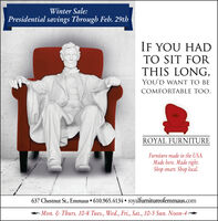 Winter Sale:Presidential savings Through Feb. 29thIF YOU HADTO SIT FORTHIS LONG,YOU'D WANT TO BECOMFORTABLE TOO.ROYAL FURNITUREFurniture made in the USA.Made here. Made right.Shop smart. Shop local.637 Chestnut St., Emmaus  610.965.4134  royalfurnitureofemmaus.comMon. & Thurs. 10-8 Tues., Wed., Fri., Sat., 10-5 Sun. Noon-4- Winter Sale: Presidential savings Through Feb. 29th IF YOU HAD TO SIT FOR THIS LONG, YOU'D WANT TO BE COMFORTABLE TOO. ROYAL FURNITURE Furniture made in the USA. Made here. Made right. Shop smart. Shop local. 637 Chestnut St., Emmaus  610.965.4134  royalfurnitureofemmaus.com Mon. & Thurs. 10-8 Tues., Wed., Fri., Sat., 10-5 Sun. Noon-4-