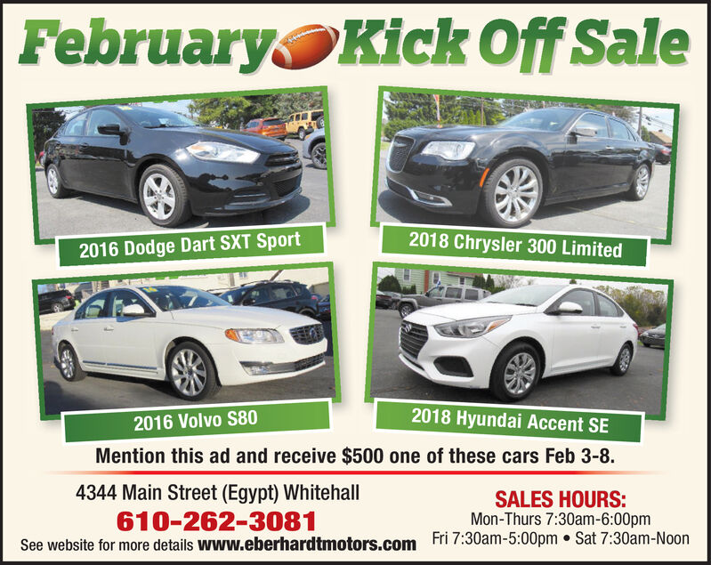 FebruaryKick Off Sale2018 Chrysler 300 Limited2016 Dodge Dart SXT Sport2018 Hyundai Accent SE2016 Volvo S80Mention this ad and receive $500 one of these cars Feb 3-8.4344 Main Street (Egypt) Whitehall610-262-3081See website for more details www.eberhardtmotors.comSALES HOURS:Mon-Thurs 7:30am-6:00pmFri 7:30am-5:00pm  Sat 7:30am-Noon February Kick Off Sale 2018 Chrysler 300 Limited 2016 Dodge Dart SXT Sport 2018 Hyundai Accent SE 2016 Volvo S80 Mention this ad and receive $500 one of these cars Feb 3-8. 4344 Main Street (Egypt) Whitehall 610-262-3081 See website for more details www.eberhardtmotors.com SALES HOURS: Mon-Thurs 7:30am-6:00pm Fri 7:30am-5:00pm  Sat 7:30am-Noon
