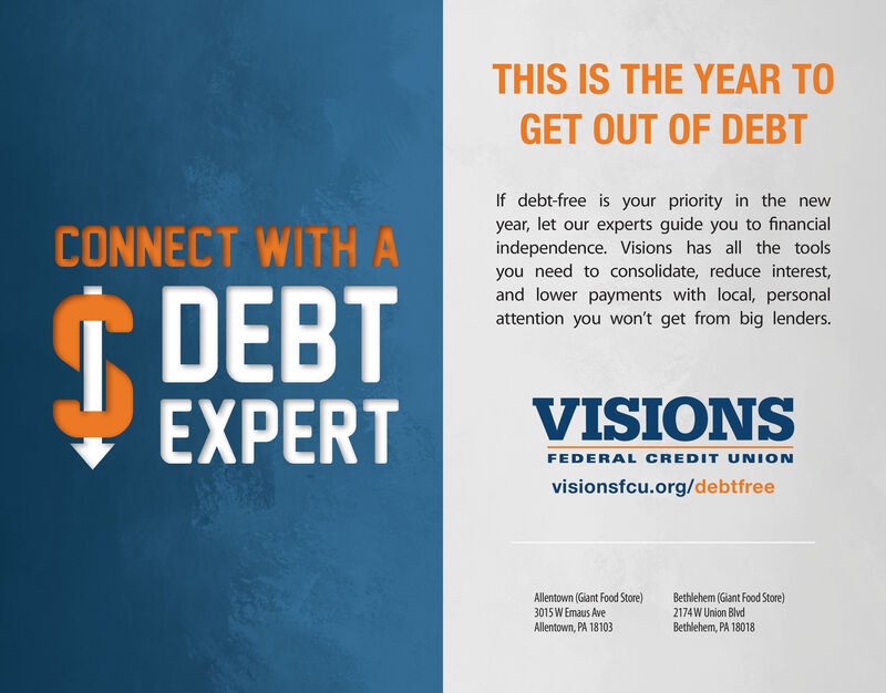 THIS IS THE YEAR TOGET OUT OF DEBTIf debt-free is your priority in the newyear, let our experts guide you to financialindependence. Visions has all the toolsyou need to consolidate, reduce interest,and lower payments with local, personalattention you won't get from big lenders.CONNECT WITHADEBTEXPERTVISIONSFEDERAL CREDIT UNIONvisionsfcu.org/debtfreeAllentown (Giant Food Store)3015 W Emaus AveAllentown, PA 18103Bethlehem (Giant Food Store)2174W Union BlvdBethlehem, PA 18018 THIS IS THE YEAR TO GET OUT OF DEBT If debt-free is your priority in the new year, let our experts guide you to financial independence. Visions has all the tools you need to consolidate, reduce interest, and lower payments with local, personal attention you won't get from big lenders. CONNECT WITHA DEBT EXPERT VISIONS FEDERAL CREDIT UNION visionsfcu.org/debtfree Allentown (Giant Food Store) 3015 W Emaus Ave Allentown, PA 18103 Bethlehem (Giant Food Store) 2174W Union Blvd Bethlehem, PA 18018