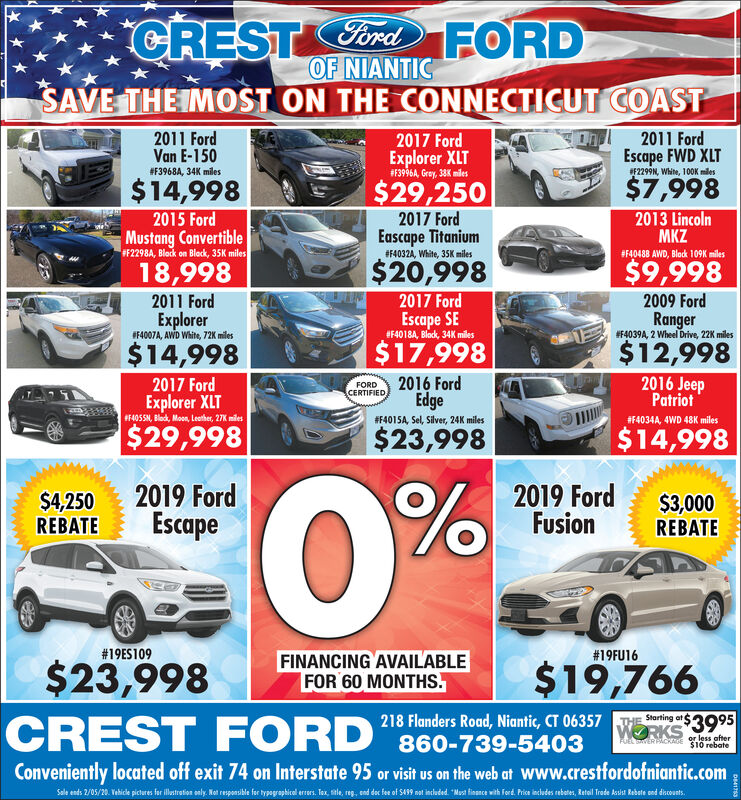 "CRESTCord FORDOF NIANTICSAVE THE IMOST ON THE CONNECTICUT COASTOnd2011 Ford2011 FordVan E-1502017 FordExplorer XLT#F3996A, Gray, 38K milesEscape FWD XLTF2299N, White, 100K miles#F3968A, 34K miles$7,998$29,250$14,9982013 LincolnMKZ2017 FordEascape Titanium2015 FordMustang ConvertibleF2298A, Block on Block, 35K miles#F4032A, White, 35K miles#F40488 AWD, Black 109K miles$20,998$9,99818,9982017 Ford2009 Ford2011 FordEscape SE#F4018A, Black, 34K milesExplorerIF4007A, AWD White, 72K milesRanger#F4039A, 2 Wheel Drive, 22K miles$12,9982016 Jeep$17,998$14,9982016 FordEdge2017 FordExplorer XLT$29,998FORDCERTIFIEDPatriotF405SN, Blod, Moon, Leather, 27K miles#F401SA, Sel, Silver, 24K miles#F4034A, 4WD 48K miles$23,998$14,9980%2019 FordEscape2019 FordFusion$4,250REBATE$3,000REBATE#19ES109#19FU16FINANCING AVAILABLEFOR 60 MONTHS.$19,766$23,998CREST FORD ""860-739-5403218 Flanders Road, Niantic, CT 06357Starting atWORKS 3995or less after$10 rebateFUEL TERPACKAGEConveniently located off exit 74 on Interstate 95 or visit us on the web at www.crestfordofniantic.comSale ends 2/05/20. Vehice pictures for iltretion only, Not responsikle for typagraphical eres. Tax sele, reg. end dec fe of S439 nt induded ""Mast fisance with ferd Pis indudes rebater, Ratail Trete ksiat Rebete sed diconts. CREST Cord FORD OF NIANTIC SAVE THE IMOST ON THE CONNECTICUT COAST Ond 2011 Ford 2011 Ford Van E-150 2017 Ford Explorer XLT #F3996A, Gray, 38K miles Escape FWD XLT F2299N, White, 100K miles #F3968A, 34K miles $7,998 $29,250 $14,998 2013 Lincoln MKZ 2017 Ford Eascape Titanium 2015 Ford Mustang Convertible F2298A, Block on Block, 35K miles #F4032A, White, 35K miles #F40488 AWD, Black 109K miles $20,998 $9,998 18,998 2017 Ford 2009 Ford 2011 Ford Escape SE #F4018A, Black, 34K miles Explorer IF4007A, AWD White, 72K miles Ranger #F4039A, 2 Wheel Drive, 22K miles $12,998 2016 Jeep $17,998 $14,998 2016 Ford Edge 2017 Ford Explorer XLT $29,998 FORD CERTIFIED Patriot F405SN, Blod, Moon, Leather, 27K miles #F401SA, Sel, Silver, 24K miles #F4034A, 4WD 48K miles $23,998 $14,998 0% 2019 Ford Escape 2019 Ford Fusion $4,250 REBATE $3,000 REBATE #19ES109 #19FU16 FINANCING AVAILABLE FOR 60 MONTHS. $19,766 $23,998 CREST FORD ""860-739-5403 218 Flanders Road, Niantic, CT 06357 Starting at WORKS 3995 or less after $10 rebate FUEL TERPACKAGE Conveniently located off exit 74 on Interstate 95 or visit us on the web at www.crestfordofniantic.com Sale ends 2/05/20. Vehice pictures for iltretion only, Not responsikle for typagraphical eres. Tax sele, reg. end dec fe of S439 nt induded ""Mast fisance with ferd Pis indudes rebater, Ratail Trete ksiat Rebete sed diconts."