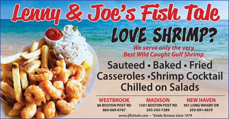 """Lenny & Joe's Fish TaleLOVE SHRIMP?We serve only the veryBest Wild Caught Gulf ShrimpSauteed  Baked  FriedCasseroles Shrimp CocktailChilled on SaladsWESTBROOKMADISONNEW HAVEN86 BOSTON POST RD1301 BOSTON POST RD501 LONG WHARF DR860-669-0767203-245-7289203-691-6619""""kinda famous since 1979www.ljfishtale.com Lenny & Joe's Fish Tale LOVE SHRIMP? We serve only the very Best Wild Caught Gulf Shrimp Sauteed  Baked  Fried Casseroles Shrimp Cocktail Chilled on Salads WESTBROOK MADISON NEW HAVEN 86 BOSTON POST RD 1301 BOSTON POST RD 501 LONG WHARF DR 860-669-0767 203-245-7289 203-691-6619 """"kinda famous since 1979 www.ljfishtale.com"""
