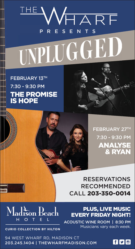 WHARFTHEPRESENTSUNPLUGGEDFEBRUARY 13H7:30 - 9:30 PMTHE PROMISEIS HOPEFEBRUARY 27TH7:30 - 9:30 PMANALYSE& RYANRESERVATIONSRECOMMENDEDCALL 203-350o-0014PLUS, LIVE MUSICEVERY FRIDAY NIGHT!Madison BeachOTE LACOUSTIC WINE ROOM | 8:30 PMMusicians vary each week.CURIO COLLECTION BY HILTON94 WEST WHARF RD, MADISON CT203.245.1404 | THEWHARFMADISON.COM WHARF THE PRESENTS UNPLUGGED FEBRUARY 13H 7:30 - 9:30 PM THE PROMISE IS HOPE FEBRUARY 27TH 7:30 - 9:30 PM ANALYSE & RYAN RESERVATIONS RECOMMENDED CALL 203-350o-0014 PLUS, LIVE MUSIC EVERY FRIDAY NIGHT! Madison Beach OTE L ACOUSTIC WINE ROOM | 8:30 PM Musicians vary each week. CURIO COLLECTION BY HILTON 94 WEST WHARF RD, MADISON CT 203.245.1404 | THEWHARFMADISON.COM