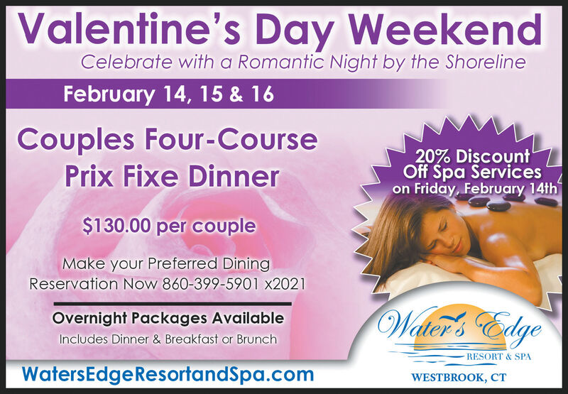 Valentine's Day WeekendCelebrate with a Romantic Night by the ShorelineFebruary 14, 15 & 16Couples Four-CoursePrix Fixe Dinner20% DiscountOff Spa Serviceson Friday, February 14th$130.00 per coupleMake your Preferred DiningReservation Now 860-399-5901 x2021Walter's EdgeOvernight Packages AvailableIncludes Dinner & Breakfast or BrunchRESORT & SPAWatersEdgeResortandSpa.comWESTBROOK, CT Valentine's Day Weekend Celebrate with a Romantic Night by the Shoreline February 14, 15 & 16 Couples Four-Course Prix Fixe Dinner 20% Discount Off Spa Services on Friday, February 14th $130.00 per couple Make your Preferred Dining Reservation Now 860-399-5901 x2021 Walter's Edge Overnight Packages Available Includes Dinner & Breakfast or Brunch RESORT & SPA WatersEdgeResortandSpa.com WESTBROOK, CT
