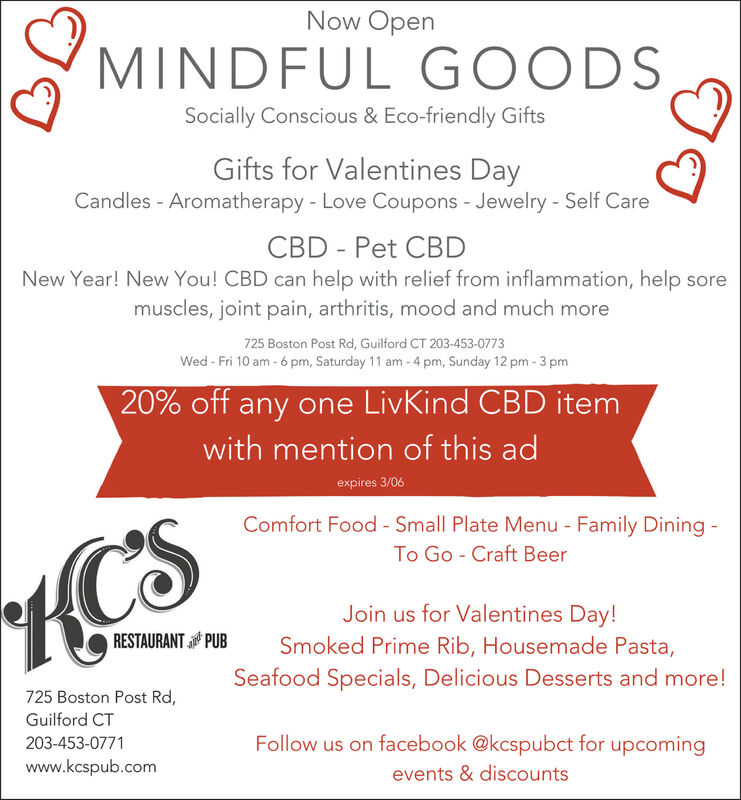 Now OpenMINDFUL GOODSSocially Conscious & Eco-friendly GiftsGifts for Valentines DayCandles - Aromatherapy - Love Coupons - Jewelry - Self CareCBD - Pet CBDNew Year! New You! CBD can help with relief from inflammation, help soremuscles, joint pain, arthritis, mood and much more725 Boston Post Rd, Guilford CT 203-453-0773Wed - Fri 10 am - 6 pm, Saturday 11 am - 4 pm, Sunday 12 pm - 3 pm20% off any one LivKind CBD itemwith mention of this adexpires 3/06Comfort Food - Small Plate Menu - Family Dining -STo Go - Craft BeerJoin us for Valentines Day!RESTAURANT PUBSmoked Prime Rib, Housemade Pasta,Seafood Specials, Delicious Desserts and more!725 Boston Post Rd,Guilford CTFollow us on facebook @kcspubct for upcoming203-453-0771www.kcspub.comevents & discounts Now Open MINDFUL GOODS Socially Conscious & Eco-friendly Gifts Gifts for Valentines Day Candles - Aromatherapy - Love Coupons - Jewelry - Self Care CBD - Pet CBD New Year! New You! CBD can help with relief from inflammation, help sore muscles, joint pain, arthritis, mood and much more 725 Boston Post Rd, Guilford CT 203-453-0773 Wed - Fri 10 am - 6 pm, Saturday 11 am - 4 pm, Sunday 12 pm - 3 pm 20% off any one LivKind CBD item with mention of this ad expires 3/06 Comfort Food - Small Plate Menu - Family Dining - S To Go - Craft Beer Join us for Valentines Day! RESTAURANT PUB Smoked Prime Rib, Housemade Pasta, Seafood Specials, Delicious Desserts and more! 725 Boston Post Rd, Guilford CT Follow us on facebook @kcspubct for upcoming 203-453-0771 www.kcspub.com events & discounts