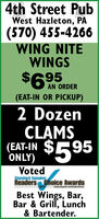 4th Street PubWest Hazleton, PA(570) 455-4266WING NITEWINGS$6 AN ORDER(EAT-IN OR PICKUP)2 DozenCLAMS(EAT-IN $595ONLY)VotedStandard SpeakarReaders Choice AwardsBest Wings, Bar,Bar & Grill, Lunch& Bartender. 4th Street Pub West Hazleton, PA (570) 455-4266 WING NITE WINGS $6 AN ORDER (EAT-IN OR PICKUP) 2 Dozen CLAMS (EAT-IN $595 ONLY) Voted Standard Speakar Readers Choice Awards Best Wings, Bar, Bar & Grill, Lunch & Bartender.