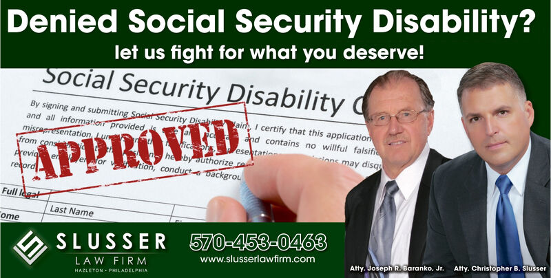 Denied Social Security Disability?let us fight for what you deserve!Social Security DisabilityBy signing and submitting Saciat Security Disaband all information provided ismisrepresentation Lufrom consAreviaair I certify that this applicationctica esetationand contains no willful falsifiucions may disqAPPROVEDhe by authorize rtion, conducte Dackgrouerer for vretordFull legalLast NameomeSLUSSER 570-453-0463Atty. Christopher B. Slusserwww.slusserlawfirm.comAtty. JosephR. Baranko, Jr.LAW FIRMHAZLETON PHILADELPHIA Denied Social Security Disability? let us fight for what you deserve! Social Security Disability By signing and submitting Saciat Security Disab and all information provided is misrepresentation Lu from cons Arevia air I certify that this application c tica esetation and contains no willful falsifiu cions may disq APPROVED he by authorize r tion, conducte Dackgrou er er for v retord Full legal Last Name ome SLUSSER 570-453-0463 Atty. Christopher B. Slusser www.slusserlawfirm.com Atty. JosephR. Baranko, Jr. LAW FIRM HAZLETON PHILADELPHIA