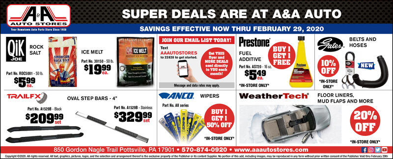 """SUPER DEALS ARE AT A&A AUTOAUTO STORESSAVINGS EFFECTIVE NOW THRU FEBRUARY 29, 2020Teur Hometewn Auts Parts Stere Slace 19sJOIN OUR EMAIL LIST TODAY! PrestoneBUY IGET IFREE$549QIKBELTS ANDSates. HOSESROCKSALTOCE MELTTextICE MELTAAAUTOSTORESFUELGet THISByer andMORE DEALSsent directlyto YOU eachmonth!EMERCANto 22828 to get started.JOEADDITIVEPart No. 30150 - 50 b.10%OFFNEW$1999Part No. AST20 - 16 ozTea.Part No. ROCS001 - 50 b.ea.$599""""IN-STORE*IN-STORE ONLYMessage and data rates may apply.ea.ONLY*FLOOR LINERS.MUD FLAPS AND MOREANCO. WIPERSPart No. All seriesTRAILFXWeatherTechOVAL STEP BARS - 4""""Part No. A15298 - StainlessPart No. A15298 - Black20%OFFBUY I$32999$20999GET I50% OFFsetset*IN-STORE ONLY*IN-STORE ONLY850 Gordon Nagle Trail Pottsville, PA 17901  570-874-0920  www.aaautostores.comCopyright C2020. All rights reserved. AM tet, graphics, pictures, ogos, and the selection and arrangement thereof is the euclusive property of the Publisher or ts content Supplier. No portion of this add, indluding images. may be reproduced in any form without prior witten consent of the Publisher Void tru February 29th SUPER DEALS ARE AT A&A AUTO AUTO STORES SAVINGS EFFECTIVE NOW THRU FEBRUARY 29, 2020 Teur Hometewn Auts Parts Stere Slace 19s JOIN OUR EMAIL LIST TODAY! Prestone BUY I GET I FREE $549 QIK BELTS AND Sates. HOSES ROCK SALT OCE MELT Text ICE MELT AAAUTOSTORES FUEL Get THIS Byer and MORE DEALS sent directly to YOU each month! EMERCAN to 22828 to get started. JOE ADDITIVE Part No. 30150 - 50 b. 10% OFF NEW $1999 Part No. AST20 - 16 oz Tea. Part No. ROCS001 - 50 b. ea. $599 """"IN-STORE *IN-STORE ONLY Message and data rates may apply. ea. ONLY* FLOOR LINERS. MUD FLAPS AND MORE ANCO. WIPERS Part No. All series TRAILFX WeatherTech OVAL STEP BARS - 4"""" Part No. A15298 - Stainless Part No. A15298 - Black 20% OFF BUY I $32999 $20999 GET I 50% OFF set set *IN-STORE ONLY *IN-STORE ONLY 850 Gordon Nagle Trail Pottsville, PA 17901  570-874-0920  www.aaautostores.com Copyright C2020. All ri"""
