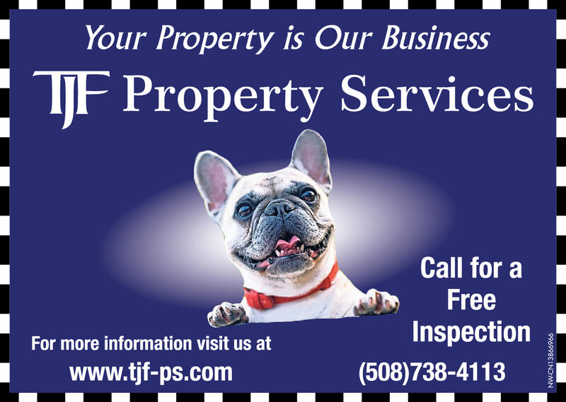You Property is Our BusinessTJF Property ServicesCall for aFreeInspectionFor more information visit us atwww.tjf-ps.com(508)738-4113NW-CN13864066 You Property is Our Business TJF Property Services Call for a Free Inspection For more information visit us at www.tjf-ps.com (508)738-4113 NW-CN13864066