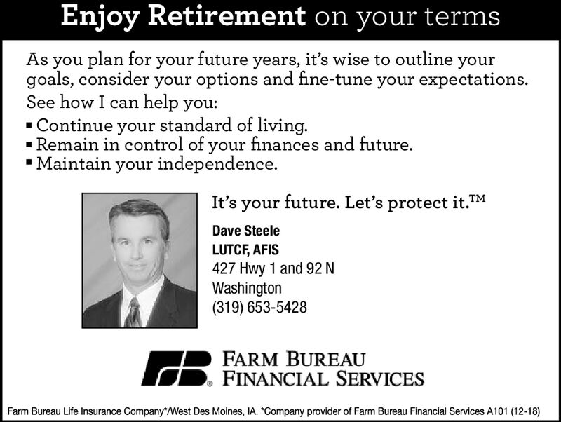 """Enjoy Retirement on your termsAs you plan for your future years, it's wise to outline yourgoals, consider your options and fine-tune your expectations.See how I can help you:- Continue your standard of living.- Remain in control of your finances and future."""" Maintain your independence.It's your future. Let's protect it.Dave SteeleLUTCF, AFIS427 Hwy 1 and 92 NWashington(319) 653-5428FARM BUREAUFINANCIAL SERVICESFarm Bureau Life Insurance Company*West Des Moines, IA. """"Company provider of Farm Bureau Financial Services A101 (12-18) Enjoy Retirement on your terms As you plan for your future years, it's wise to outline your goals, consider your options and fine-tune your expectations. See how I can help you: - Continue your standard of living. - Remain in control of your finances and future. """" Maintain your independence. It's your future. Let's protect it. Dave Steele LUTCF, AFIS 427 Hwy 1 and 92 N Washington (319) 653-5428 FARM BUREAU FINANCIAL SERVICES Farm Bureau Life Insurance Company*West Des Moines, IA. """"Company provider of Farm Bureau Financial Services A101 (12-18)"""